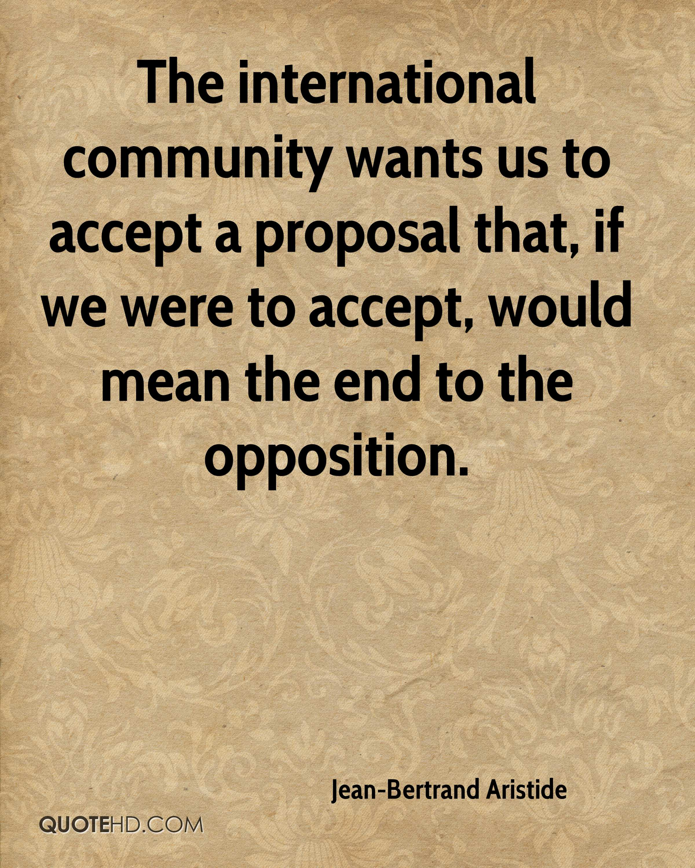 The international community wants us to accept a proposal that, if we were to accept, would mean the end to the opposition.