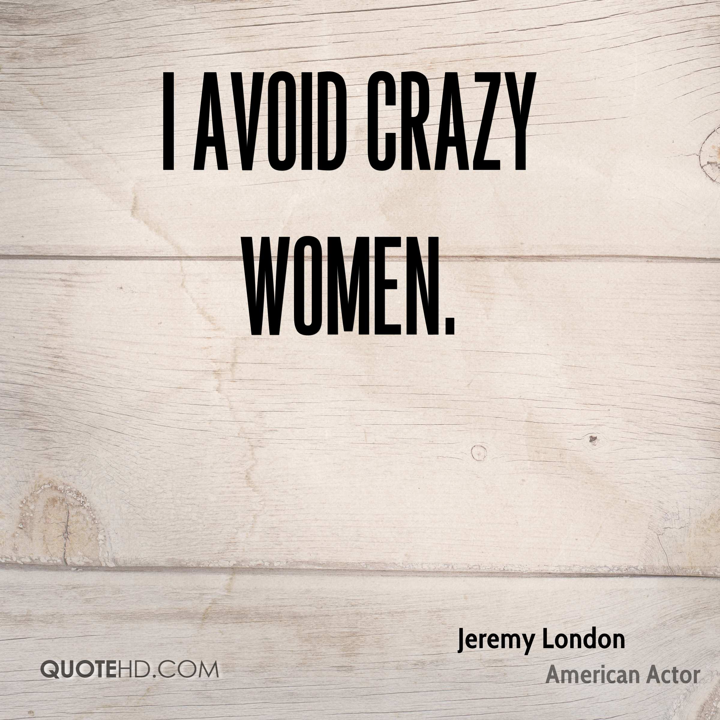 I avoid crazy women.