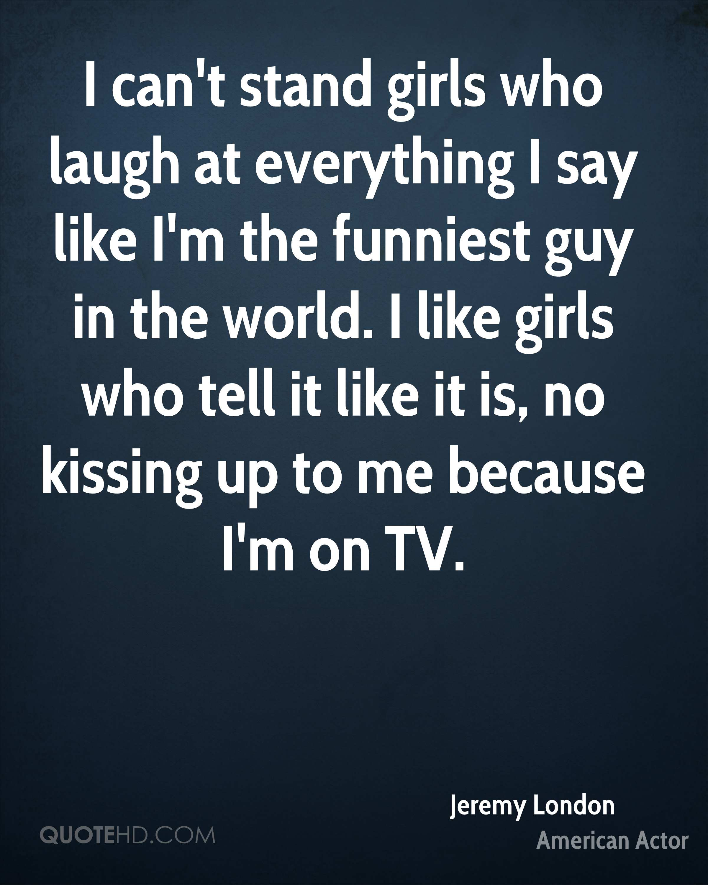 I can't stand girls who laugh at everything I say like I'm the funniest guy in the world. I like girls who tell it like it is, no kissing up to me because I'm on TV.