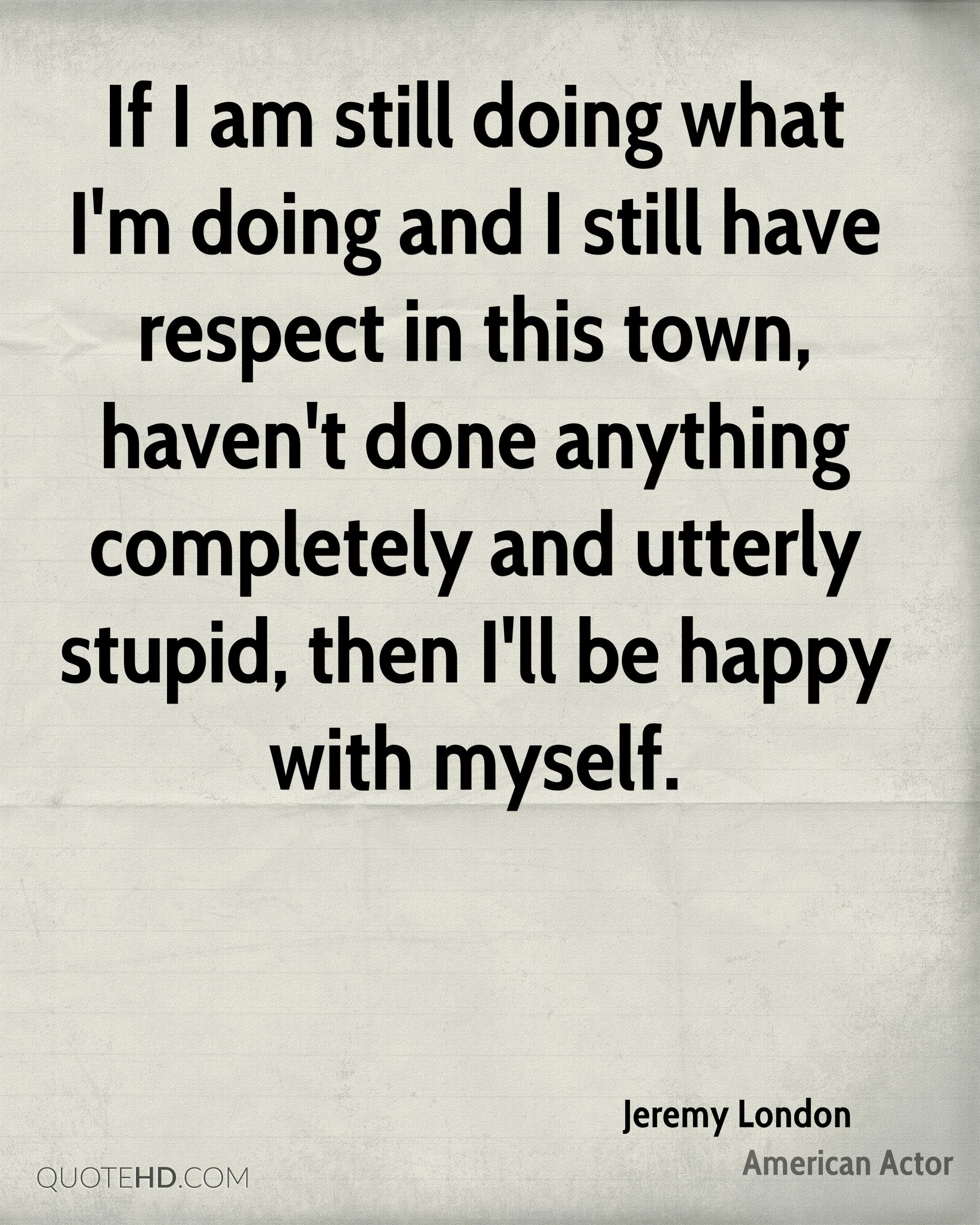 If I am still doing what I'm doing and I still have respect in this town, haven't done anything completely and utterly stupid, then I'll be happy with myself.