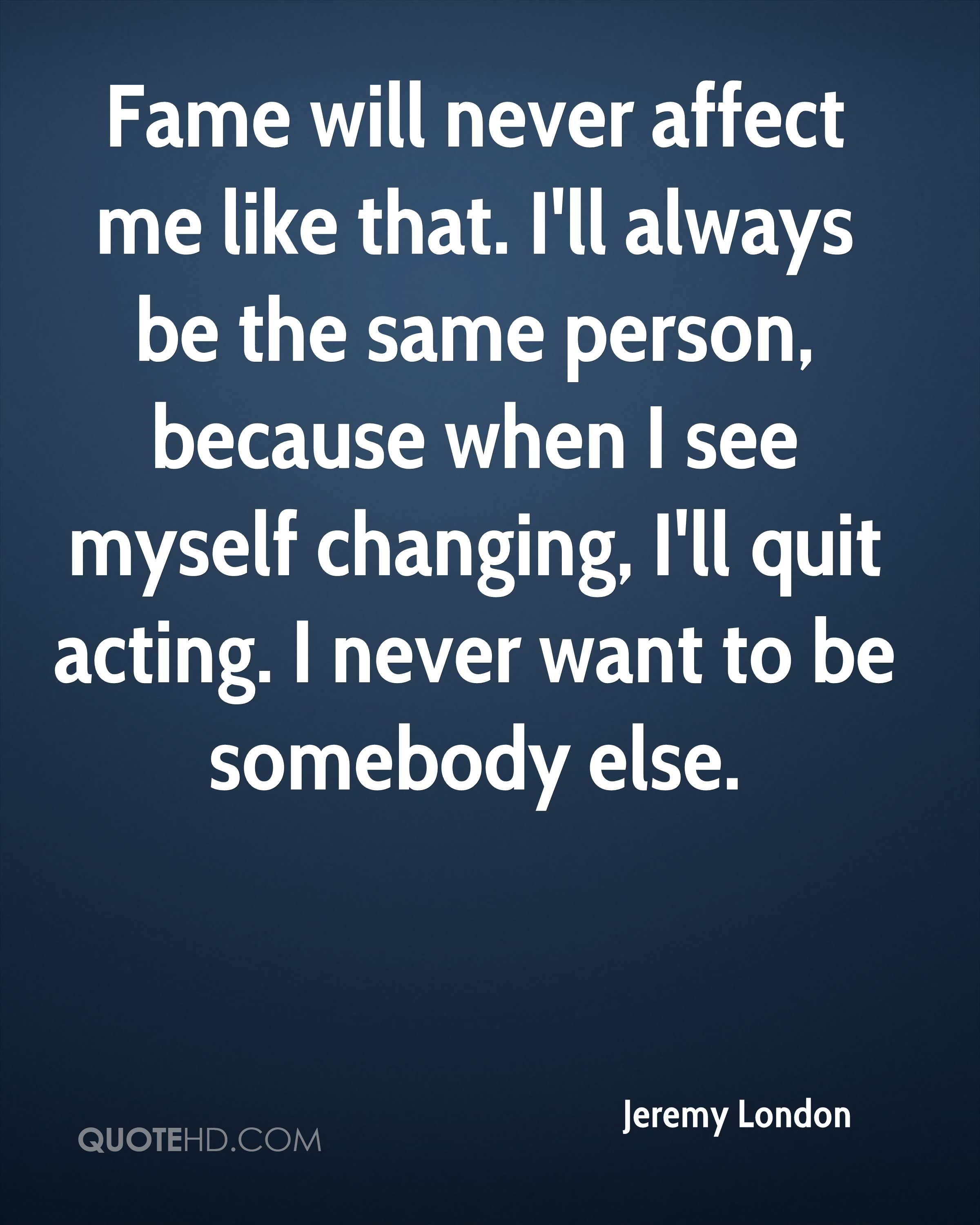 Fame will never affect me like that. I'll always be the same person, because when I see myself changing, I'll quit acting. I never want to be somebody else.