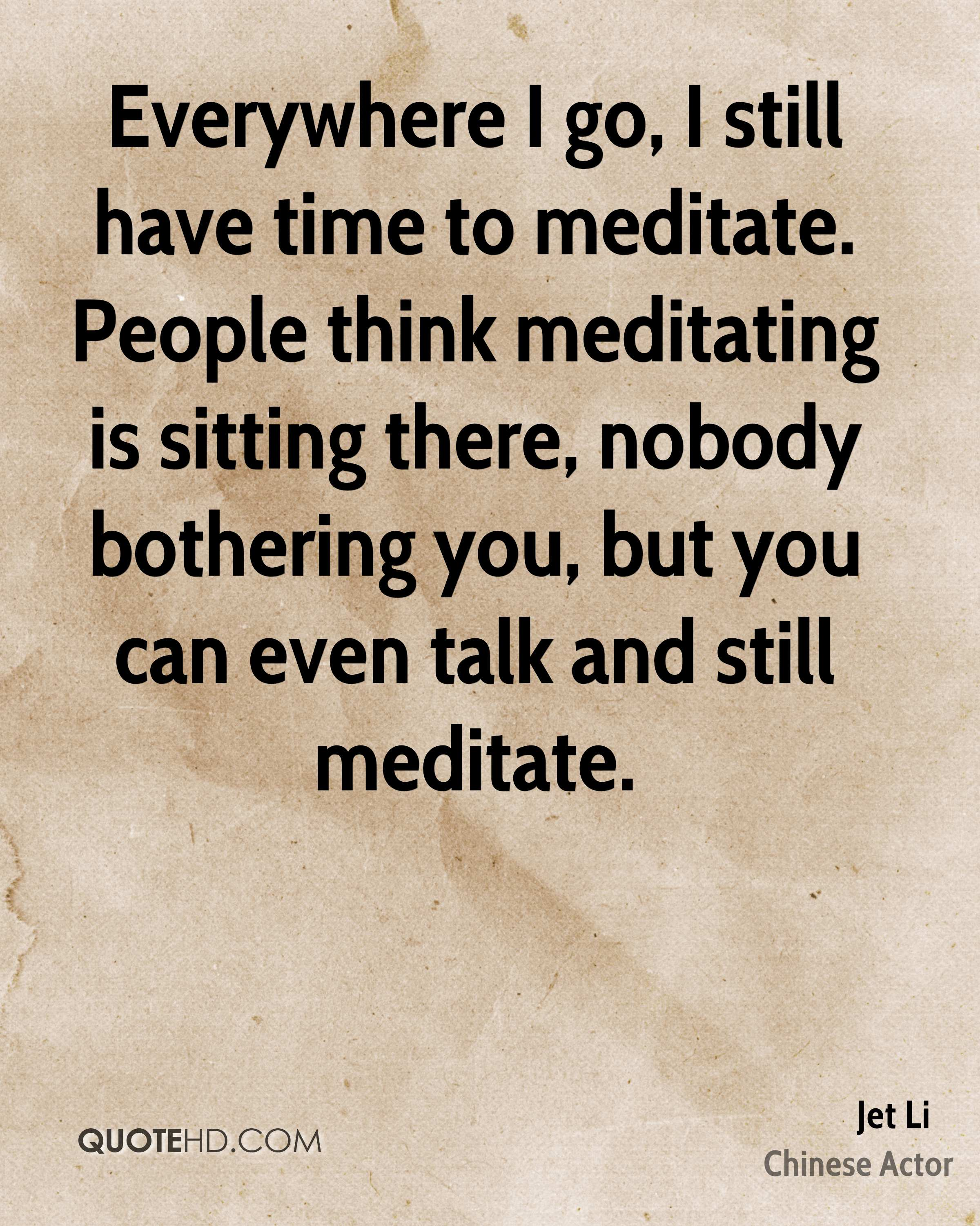 Everywhere I go, I still have time to meditate. People think meditating is sitting there, nobody bothering you, but you can even talk and still meditate.