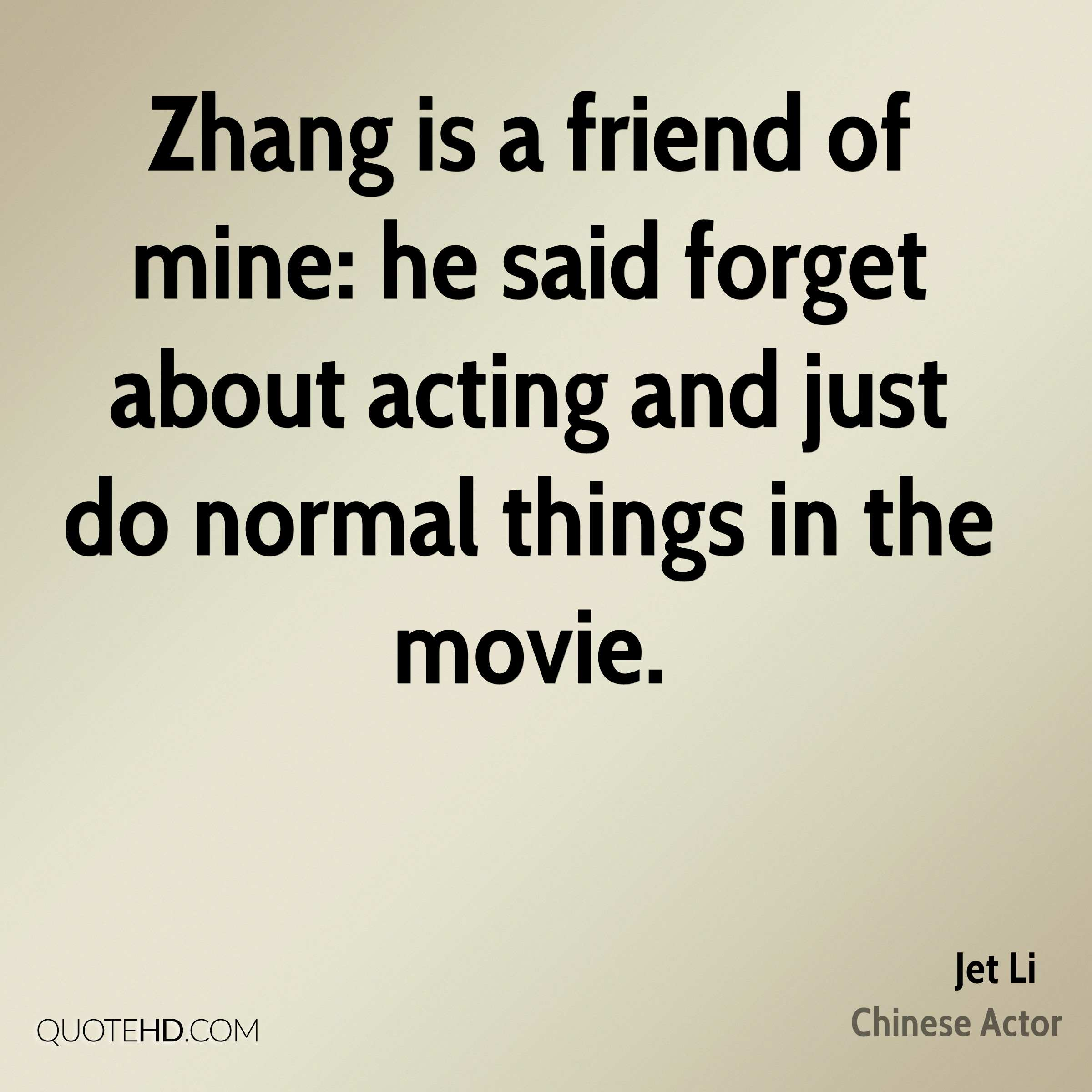Zhang Is A Friend Of Mine He Said Forget About Acting And Just Do Normal