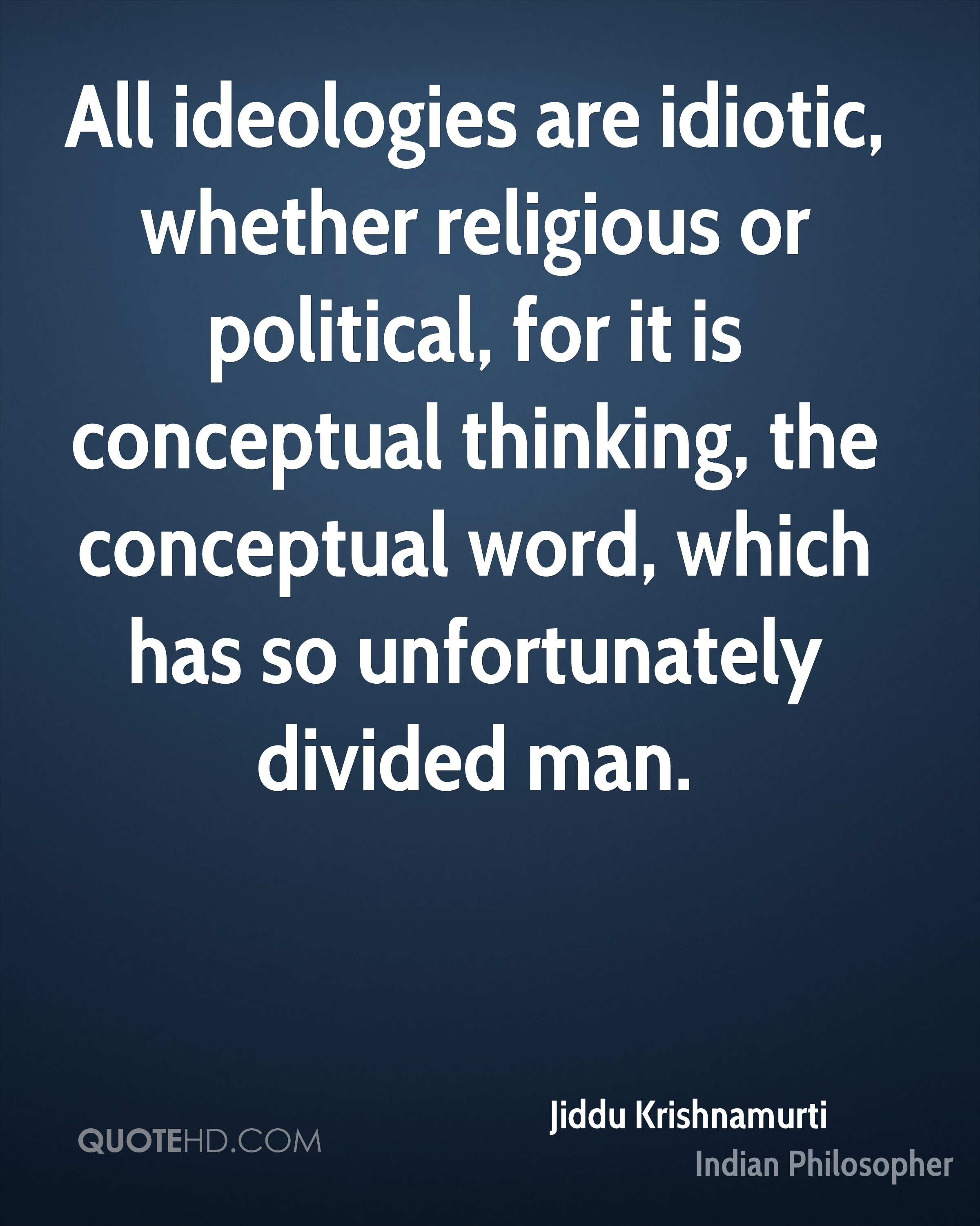 All ideologies are idiotic, whether religious or political, for it is conceptual thinking, the conceptual word, which has so unfortunately divided man.