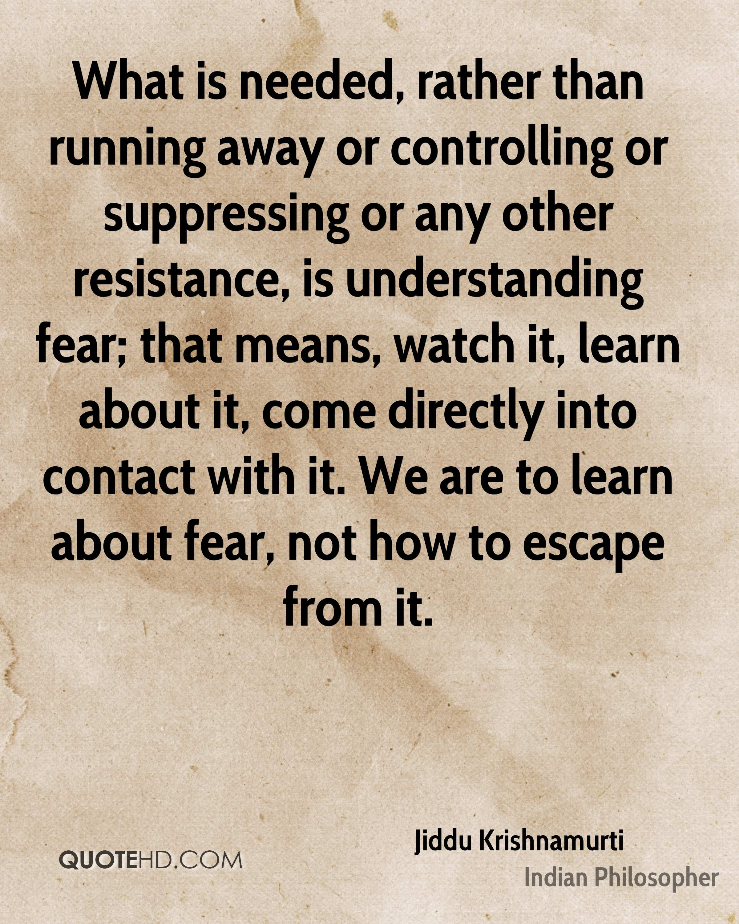 What is needed, rather than running away or controlling or suppressing or any other resistance, is understanding fear; that means, watch it, learn about it, come directly into contact with it. We are to learn about fear, not how to escape from it.