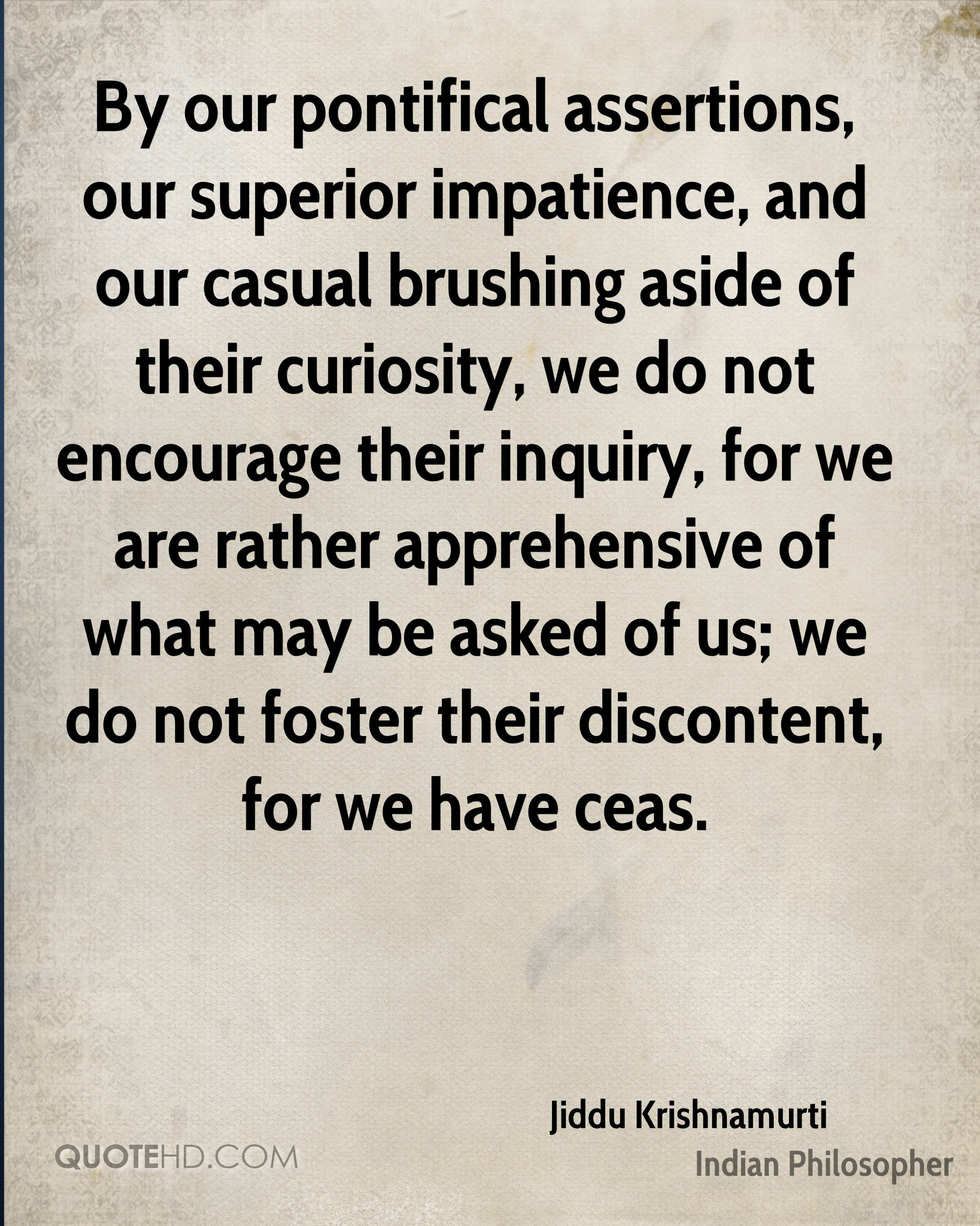 By our pontifical assertions, our superior impatience, and our casual brushing aside of their curiosity, we do not encourage their inquiry, for we are rather apprehensive of what may be asked of us; we do not foster their discontent, for we have ceas.