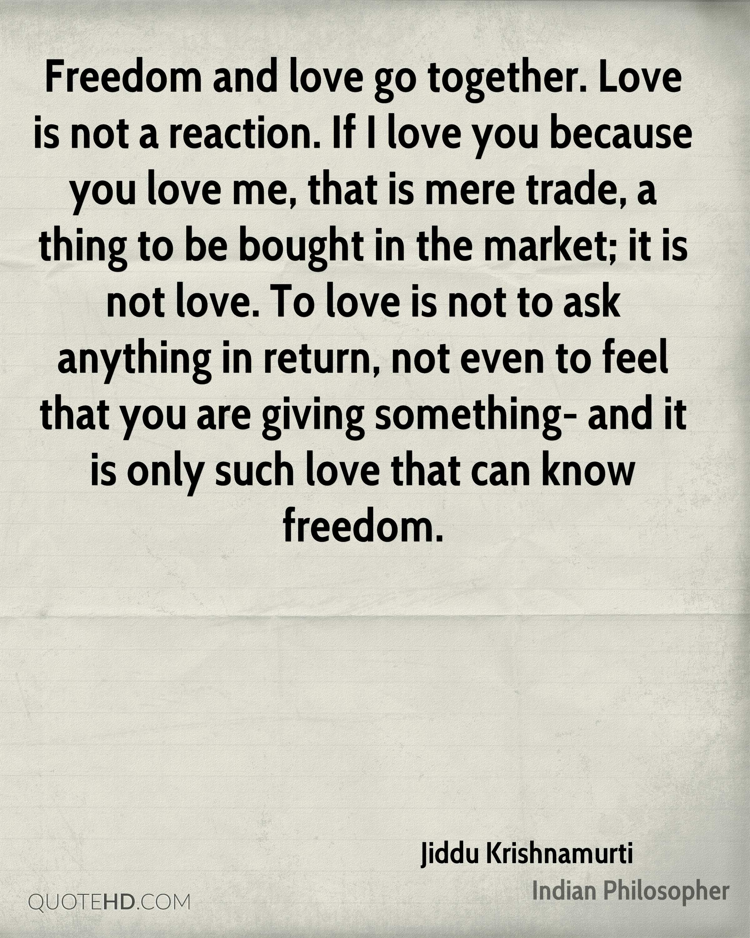 Freedom and love go together. Love is not a reaction. If I love you because you love me, that is mere trade, a thing to be bought in the market; it is not love. To love is not to ask anything in return, not even to feel that you are giving something- and it is only such love that can know freedom.
