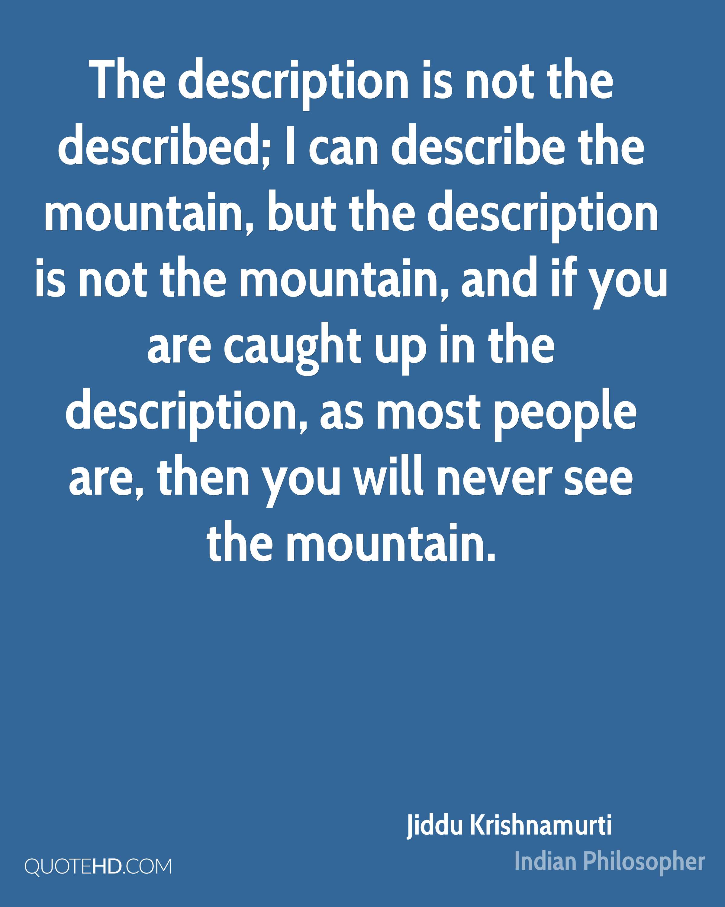 The description is not the described; I can describe the mountain, but the description is not the mountain, and if you are caught up in the description, as most people are, then you will never see the mountain.