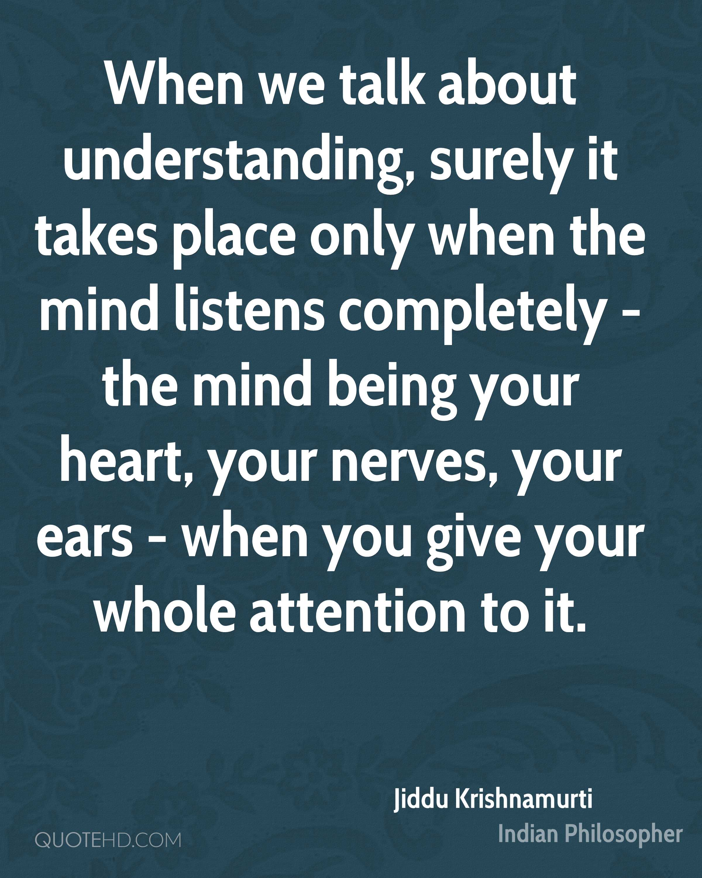 When we talk about understanding, surely it takes place only when the mind listens completely - the mind being your heart, your nerves, your ears - when you give your whole attention to it.