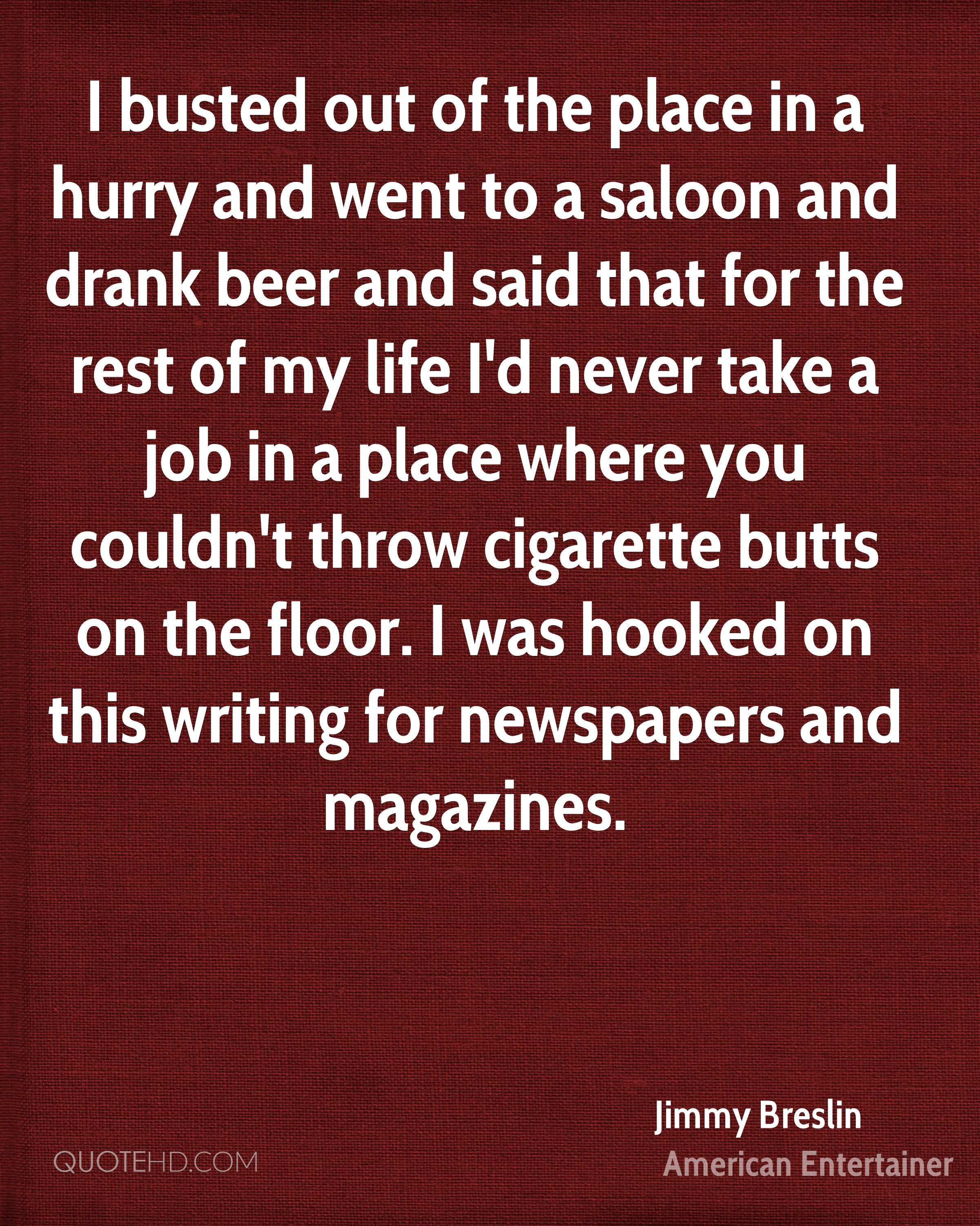I busted out of the place in a hurry and went to a saloon and drank beer and said that for the rest of my life I'd never take a job in a place where you couldn't throw cigarette butts on the floor. I was hooked on this writing for newspapers and magazines.