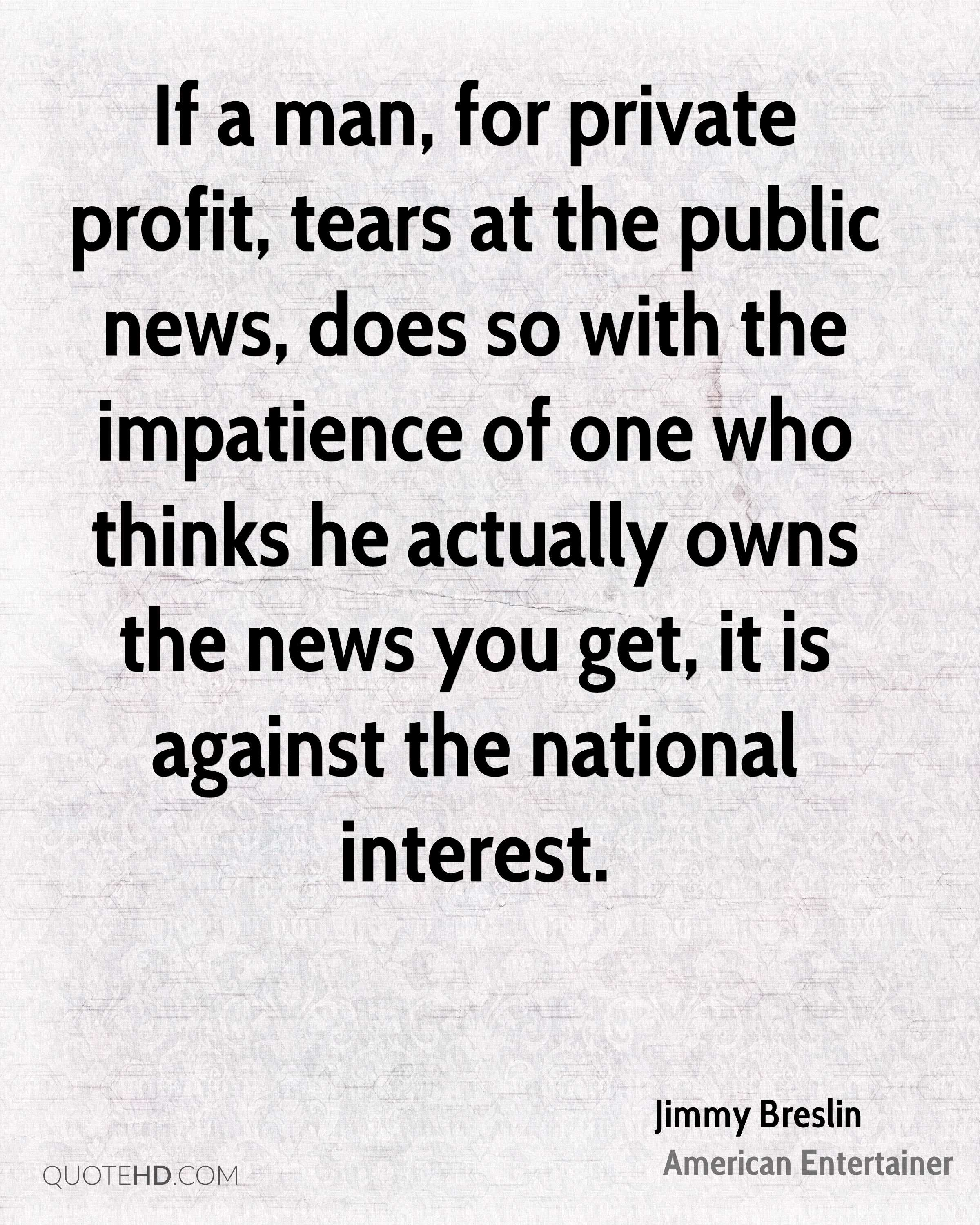 If a man, for private profit, tears at the public news, does so with the impatience of one who thinks he actually owns the news you get, it is against the national interest.