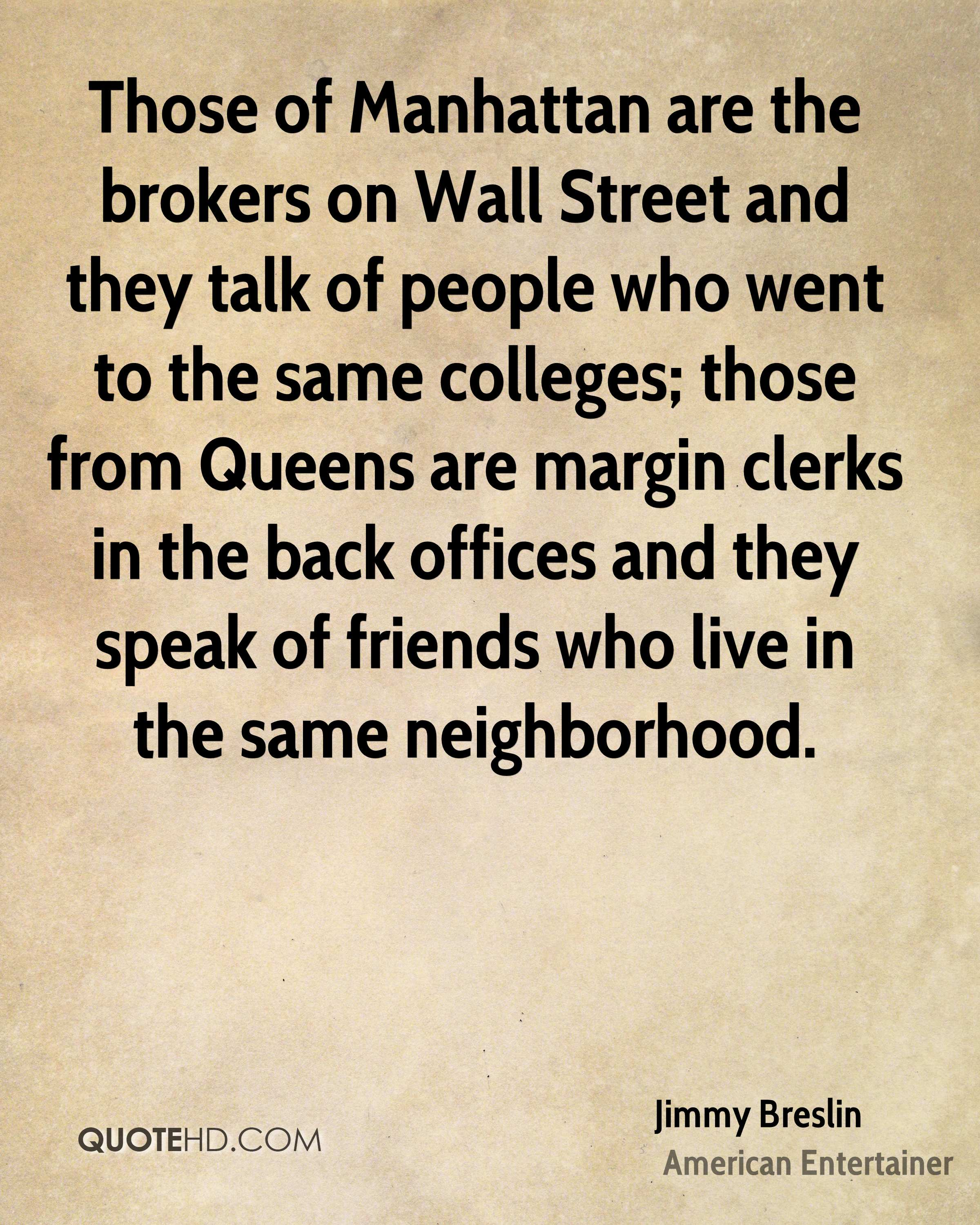 Those of Manhattan are the brokers on Wall Street and they talk of people who went to the same colleges; those from Queens are margin clerks in the back offices and they speak of friends who live in the same neighborhood.