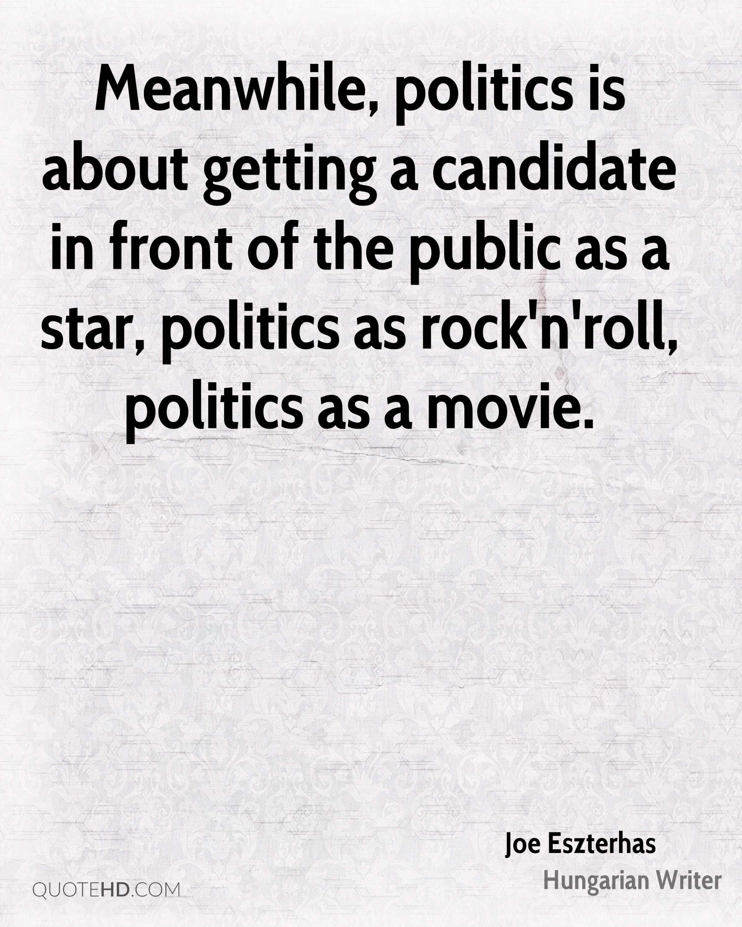 Meanwhile, politics is about getting a candidate in front of the public as a star, politics as rock'n'roll, politics as a movie.
