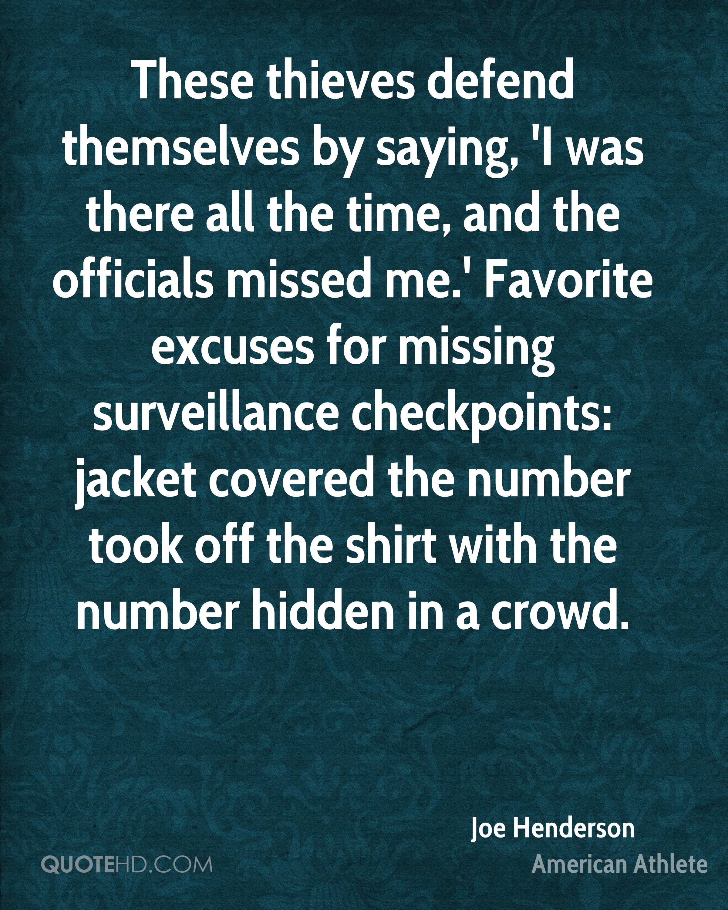These thieves defend themselves by saying, 'I was there all the time, and the officials missed me.' Favorite excuses for missing surveillance checkpoints: jacket covered the number took off the shirt with the number hidden in a crowd.
