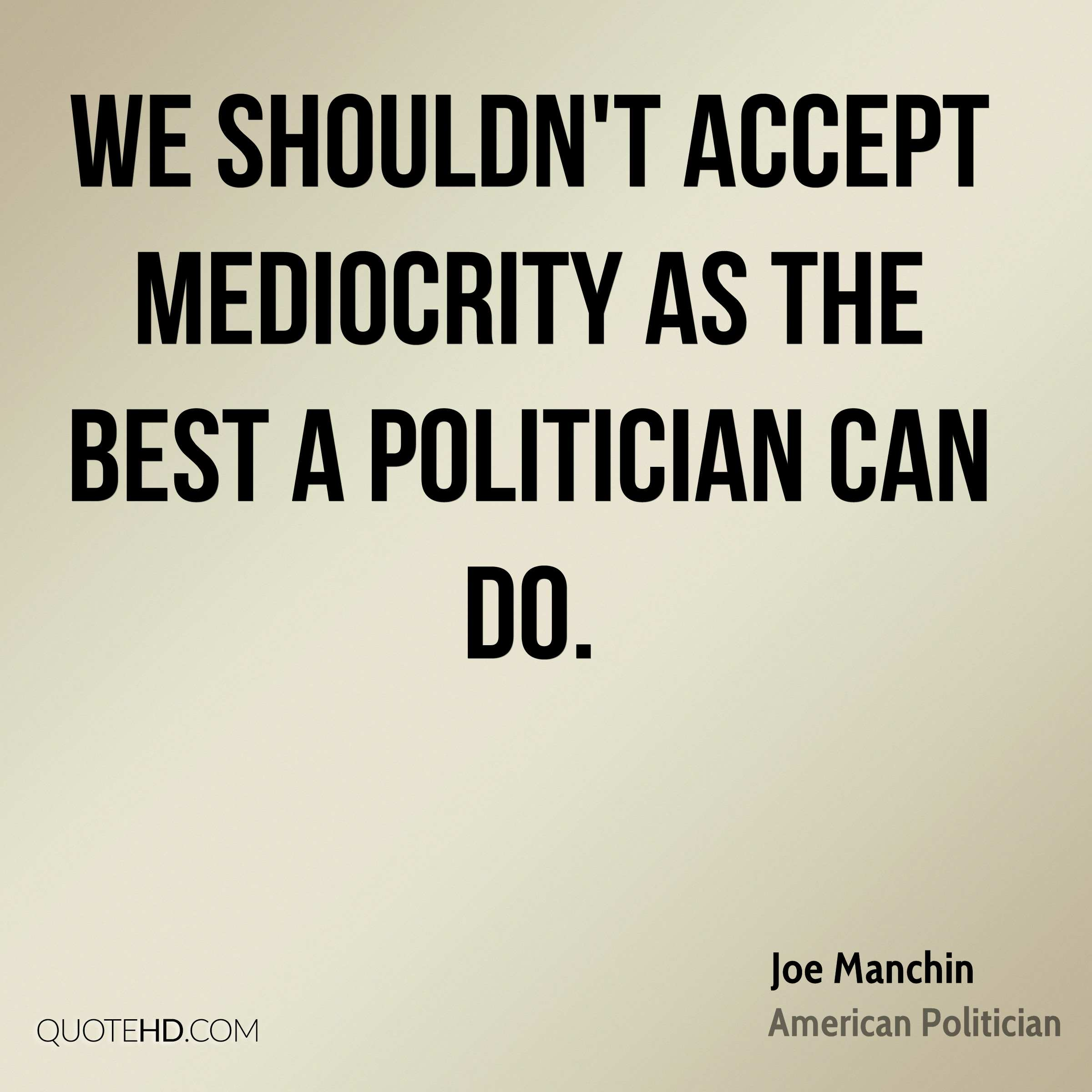 We shouldn't accept mediocrity as the best a politician can do.