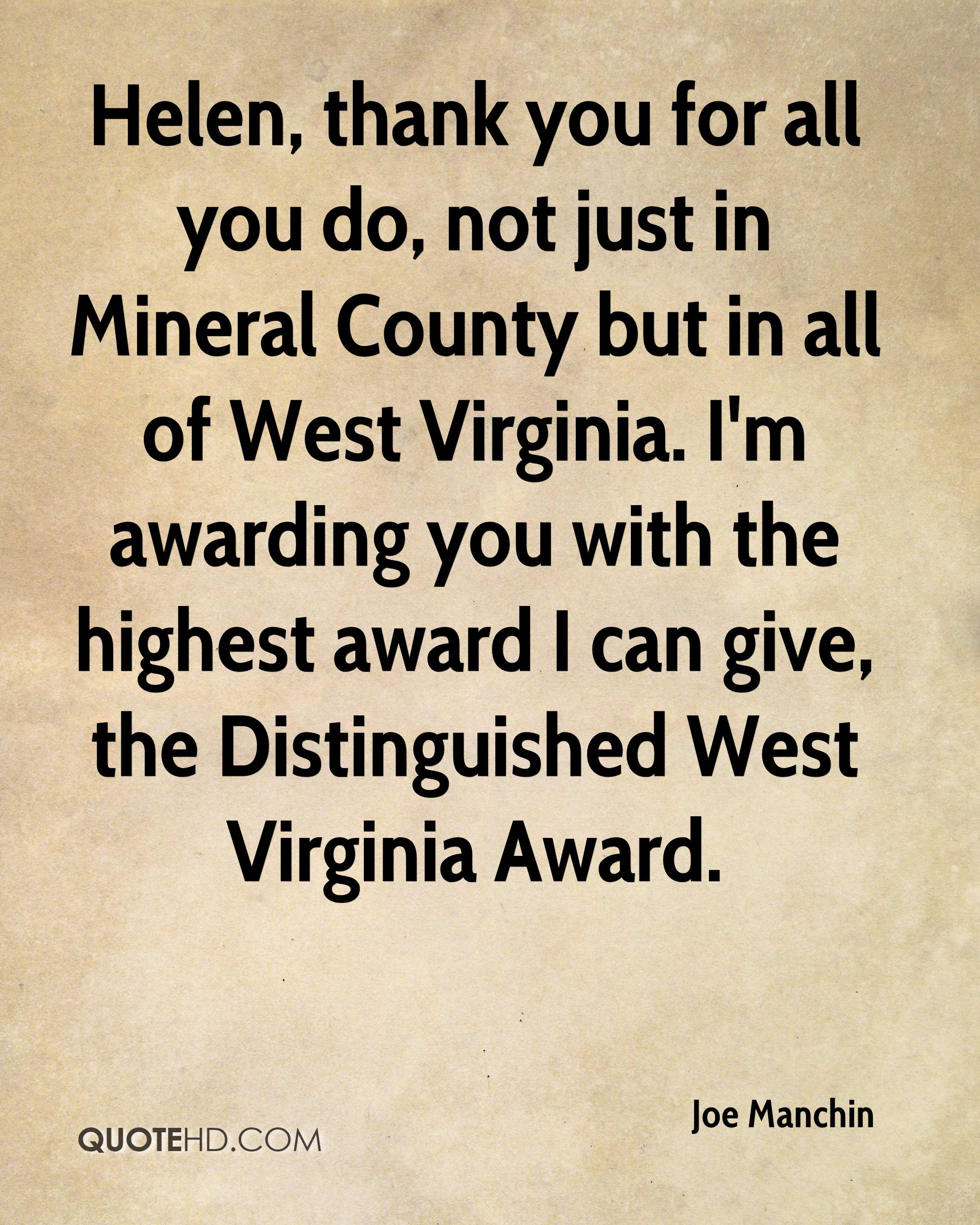 Helen, thank you for all you do, not just in Mineral County but in all of West Virginia. I'm awarding you with the highest award I can give, the Distinguished West Virginia Award.