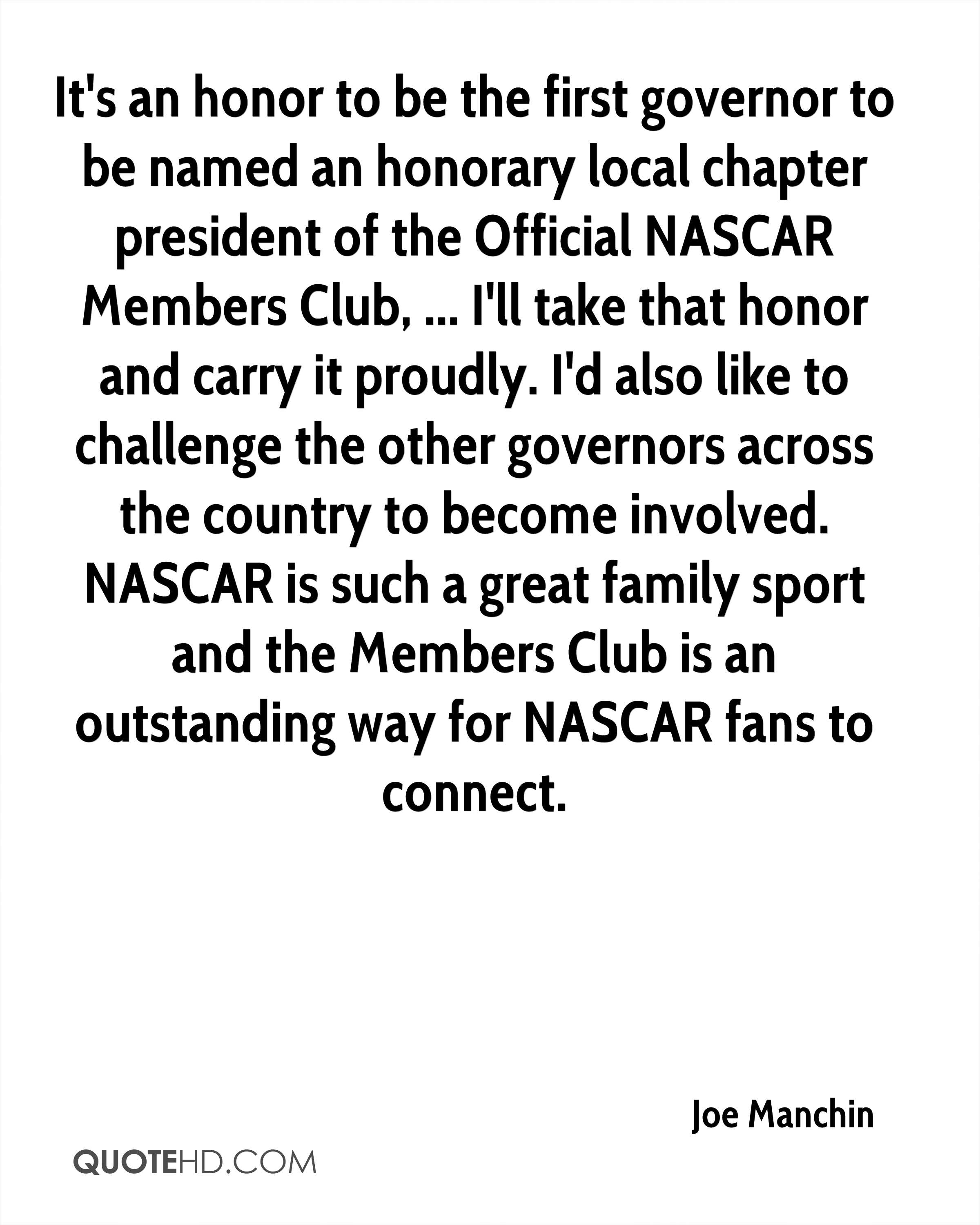 It's an honor to be the first governor to be named an honorary local chapter president of the Official NASCAR Members Club, ... I'll take that honor and carry it proudly. I'd also like to challenge the other governors across the country to become involved. NASCAR is such a great family sport and the Members Club is an outstanding way for NASCAR fans to connect.