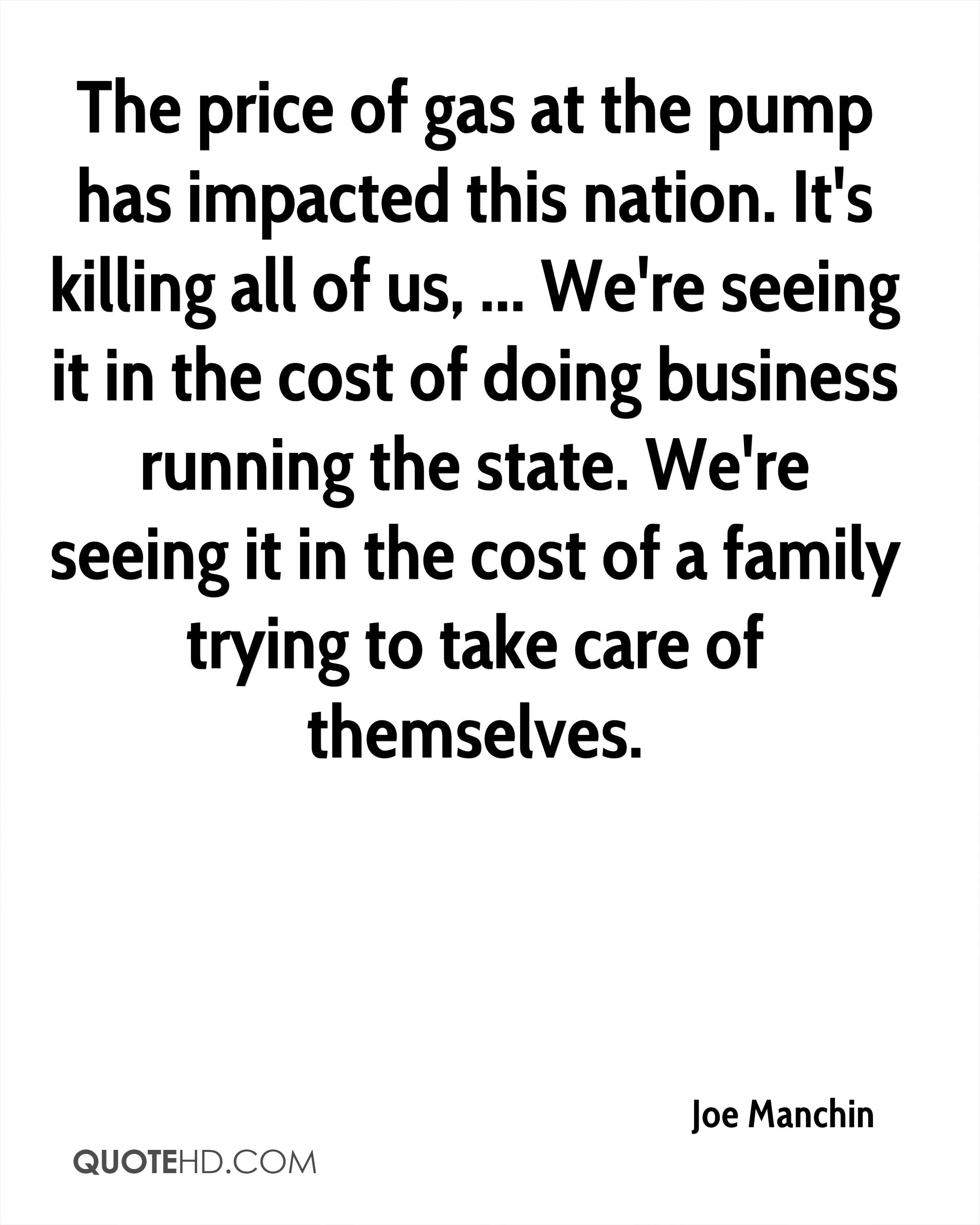 The price of gas at the pump has impacted this nation. It's killing all of us, ... We're seeing it in the cost of doing business running the state. We're seeing it in the cost of a family trying to take care of themselves.