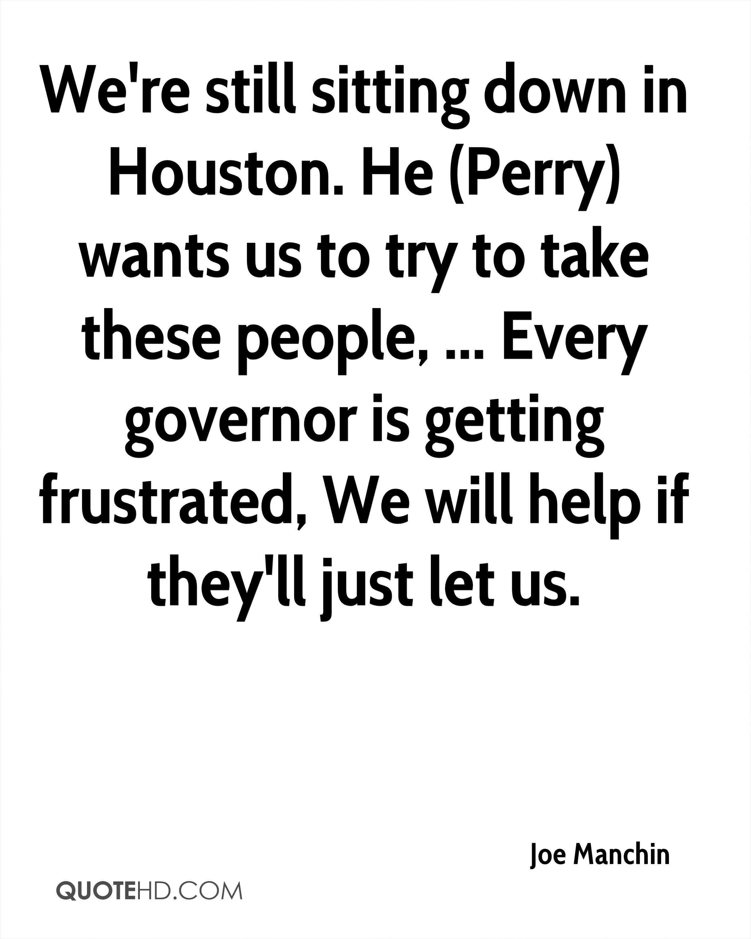 We're still sitting down in Houston. He (Perry) wants us to try to take these people, ... Every governor is getting frustrated, We will help if they'll just let us.