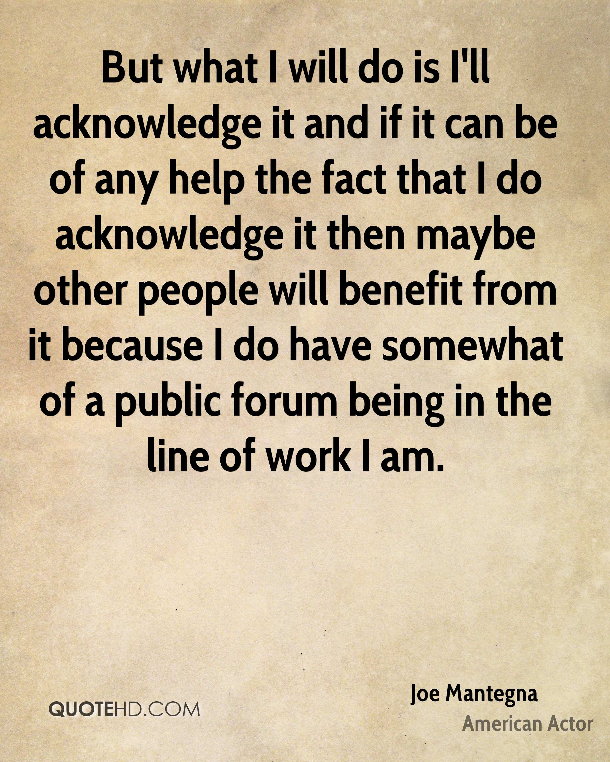 But what I will do is I'll acknowledge it and if it can be of any help the fact that I do acknowledge it then maybe other people will benefit from it because I do have somewhat of a public forum being in the line of work I am.