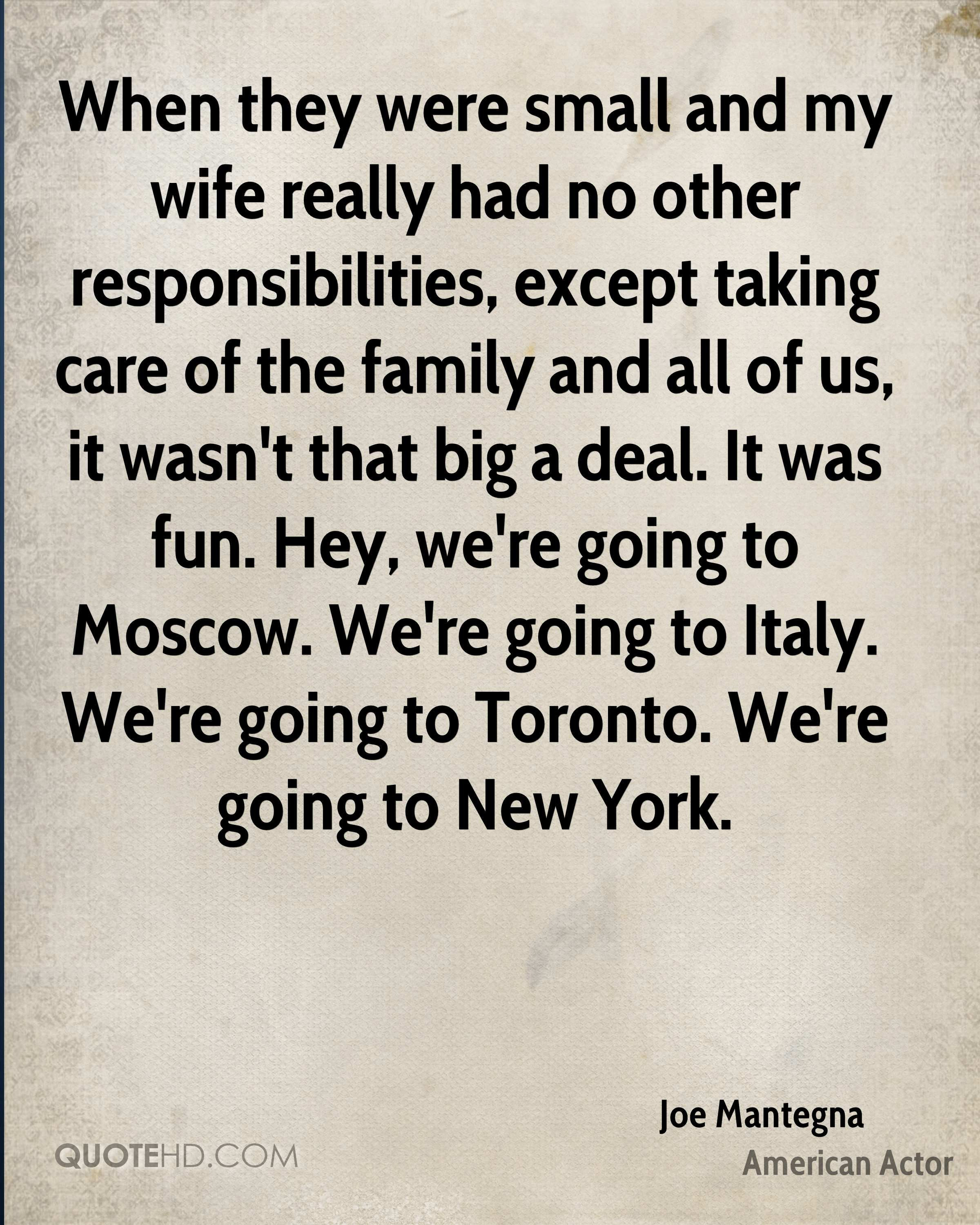 When they were small and my wife really had no other responsibilities, except taking care of the family and all of us, it wasn't that big a deal. It was fun. Hey, we're going to Moscow. We're going to Italy. We're going to Toronto. We're going to New York.