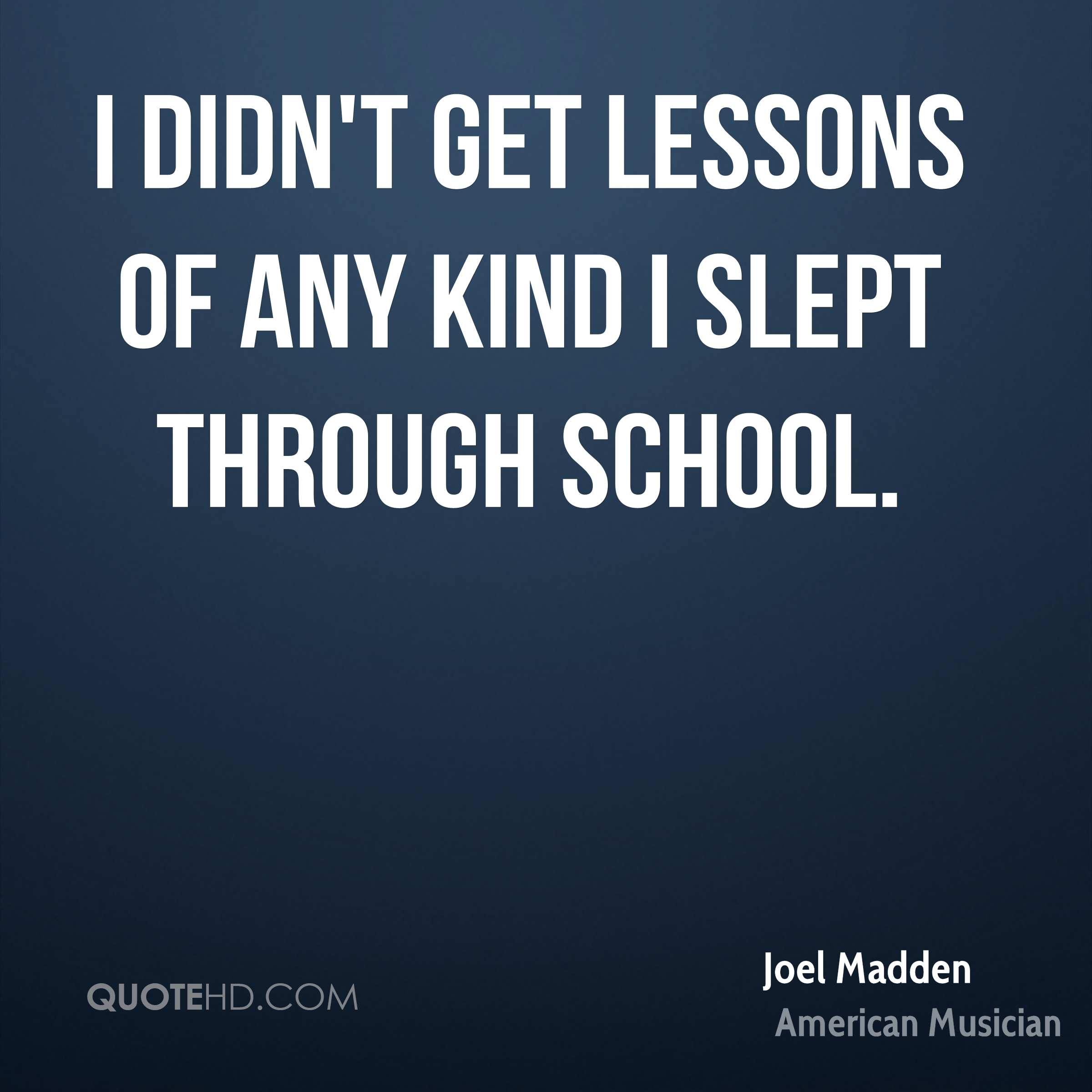 I didn't get lessons of any kind I slept through school.