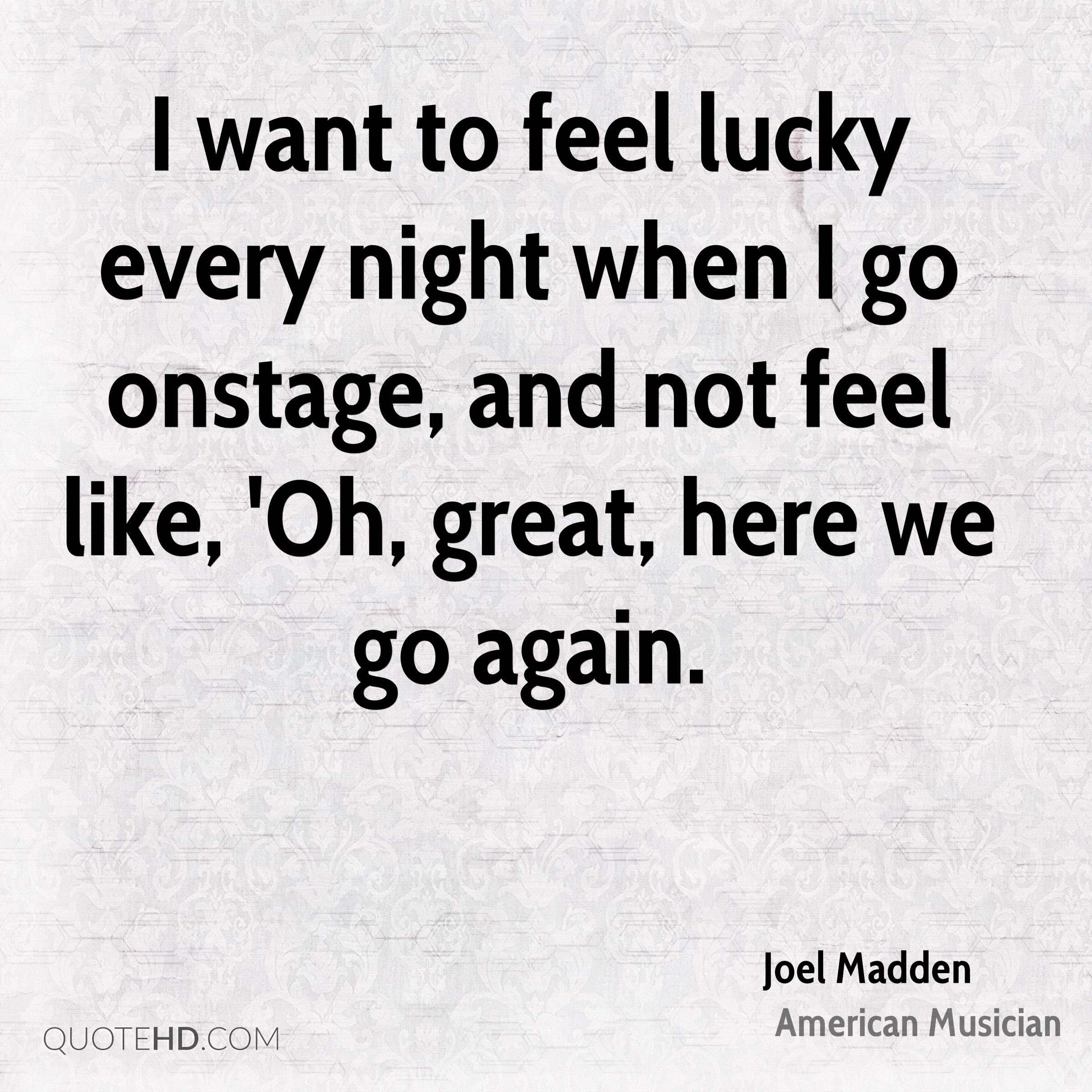 I want to feel lucky every night when I go onstage, and not feel like, 'Oh, great, here we go again.