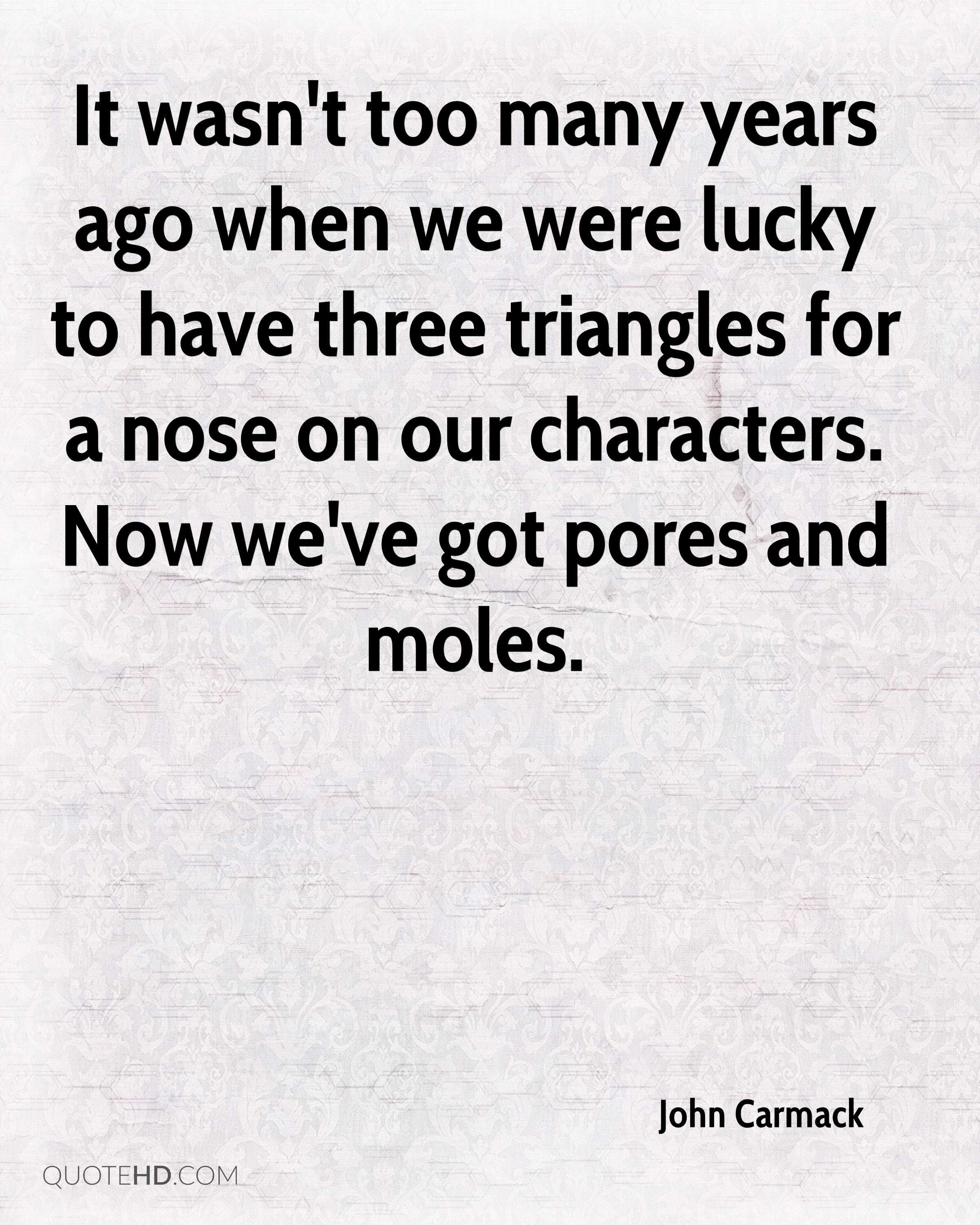 It wasn't too many years ago when we were lucky to have three triangles for a nose on our characters. Now we've got pores and moles.