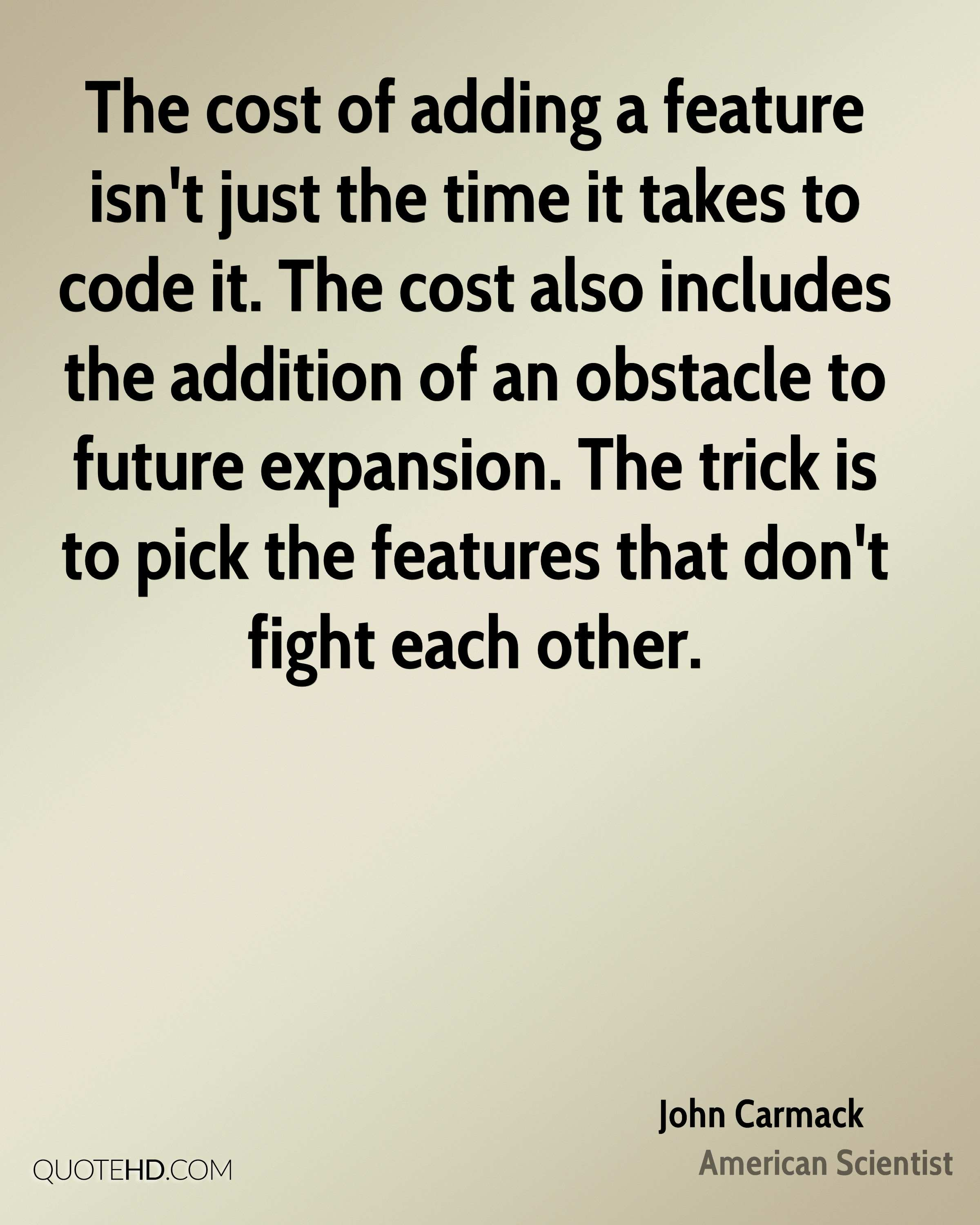 The cost of adding a feature isn't just the time it takes to code it. The cost also includes the addition of an obstacle to future expansion. The trick is to pick the features that don't fight each other.