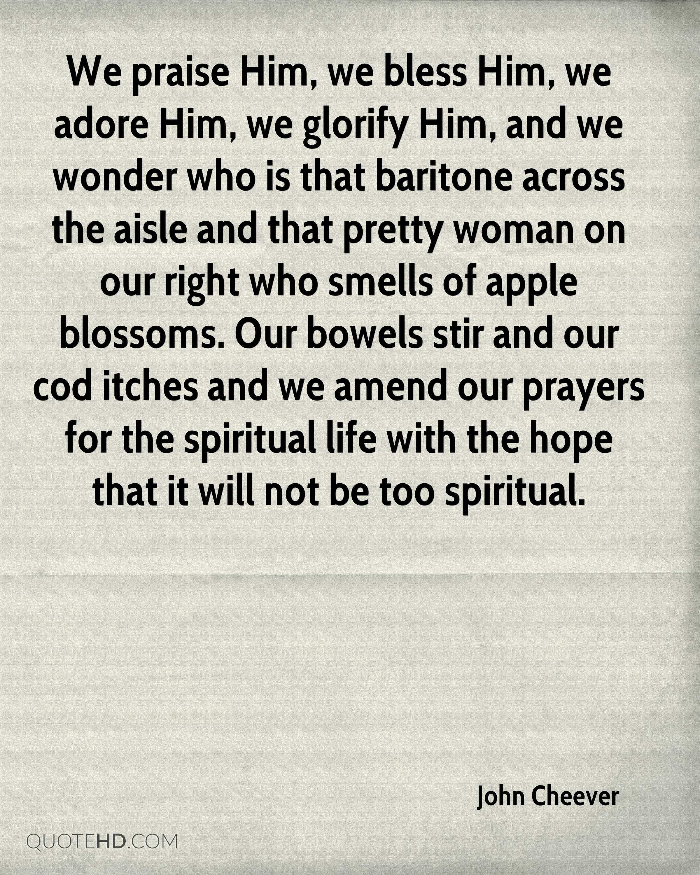 We praise Him, we bless Him, we adore Him, we glorify Him, and we wonder who is that baritone across the aisle and that pretty woman on our right who smells of apple blossoms. Our bowels stir and our cod itches and we amend our prayers for the spiritual life with the hope that it will not be too spiritual.