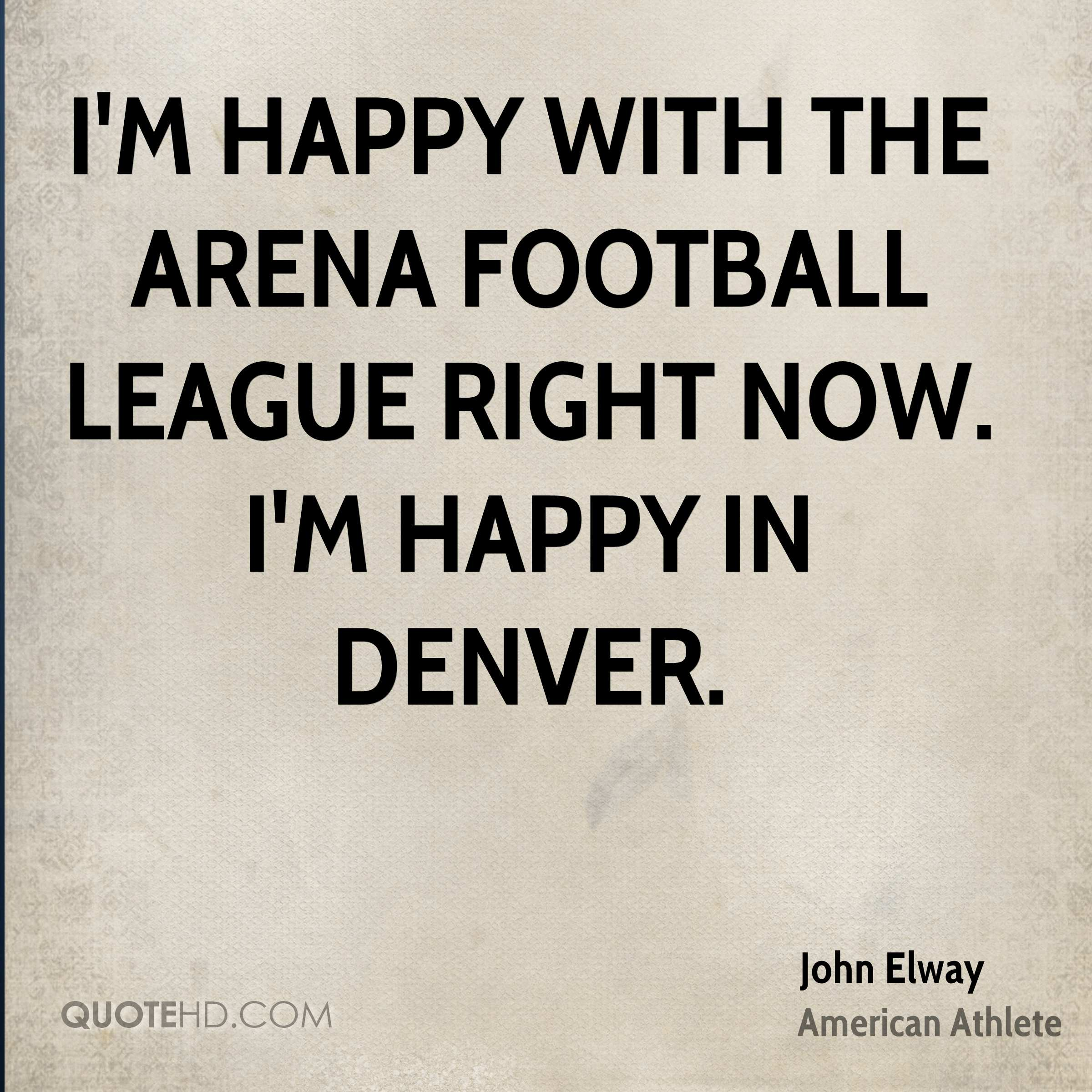 I'm happy with the Arena Football League right now. I'm happy in Denver.