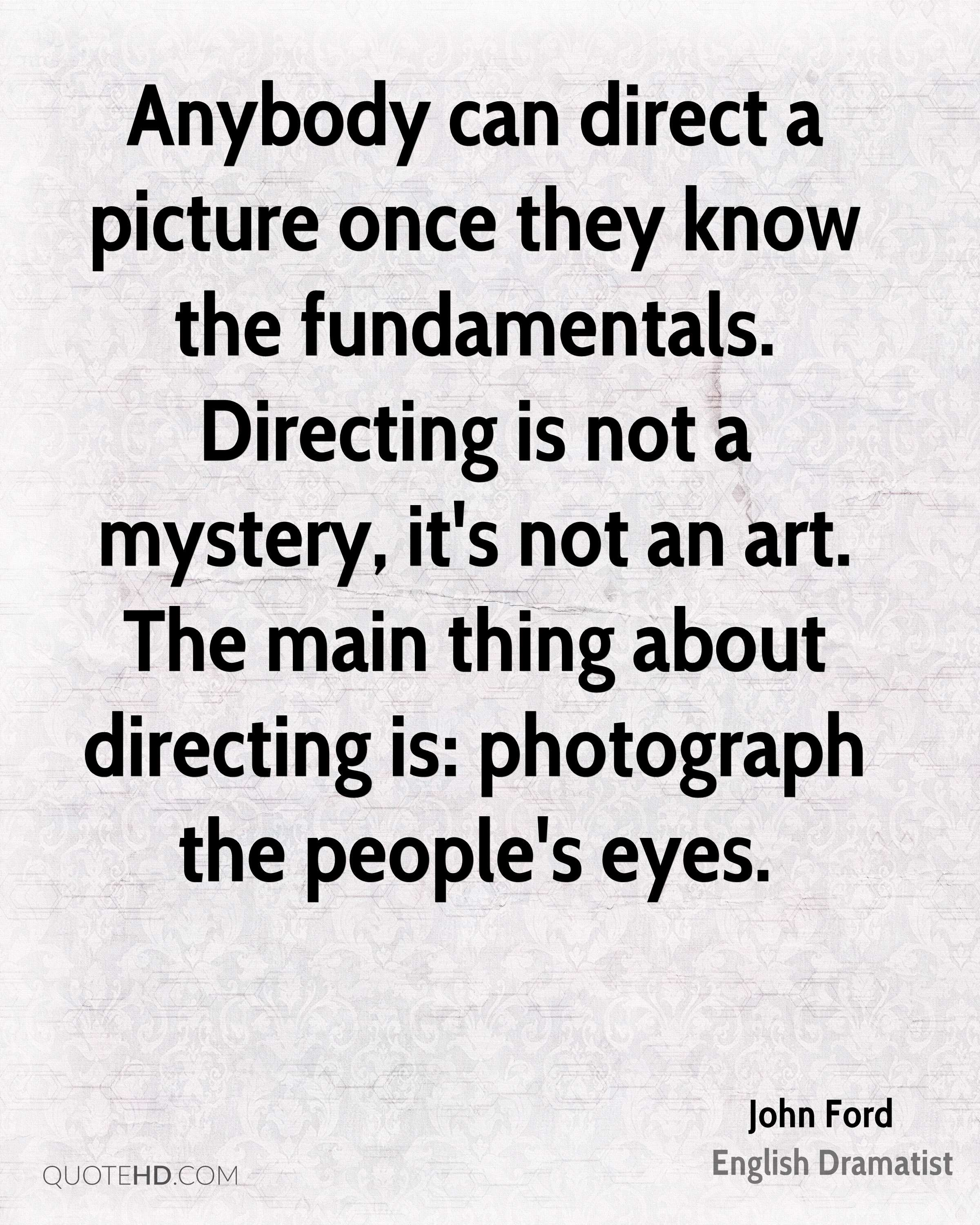 Anybody can direct a picture once they know the fundamentals. Directing is not a mystery, it's not an art. The main thing about directing is: photograph the people's eyes.