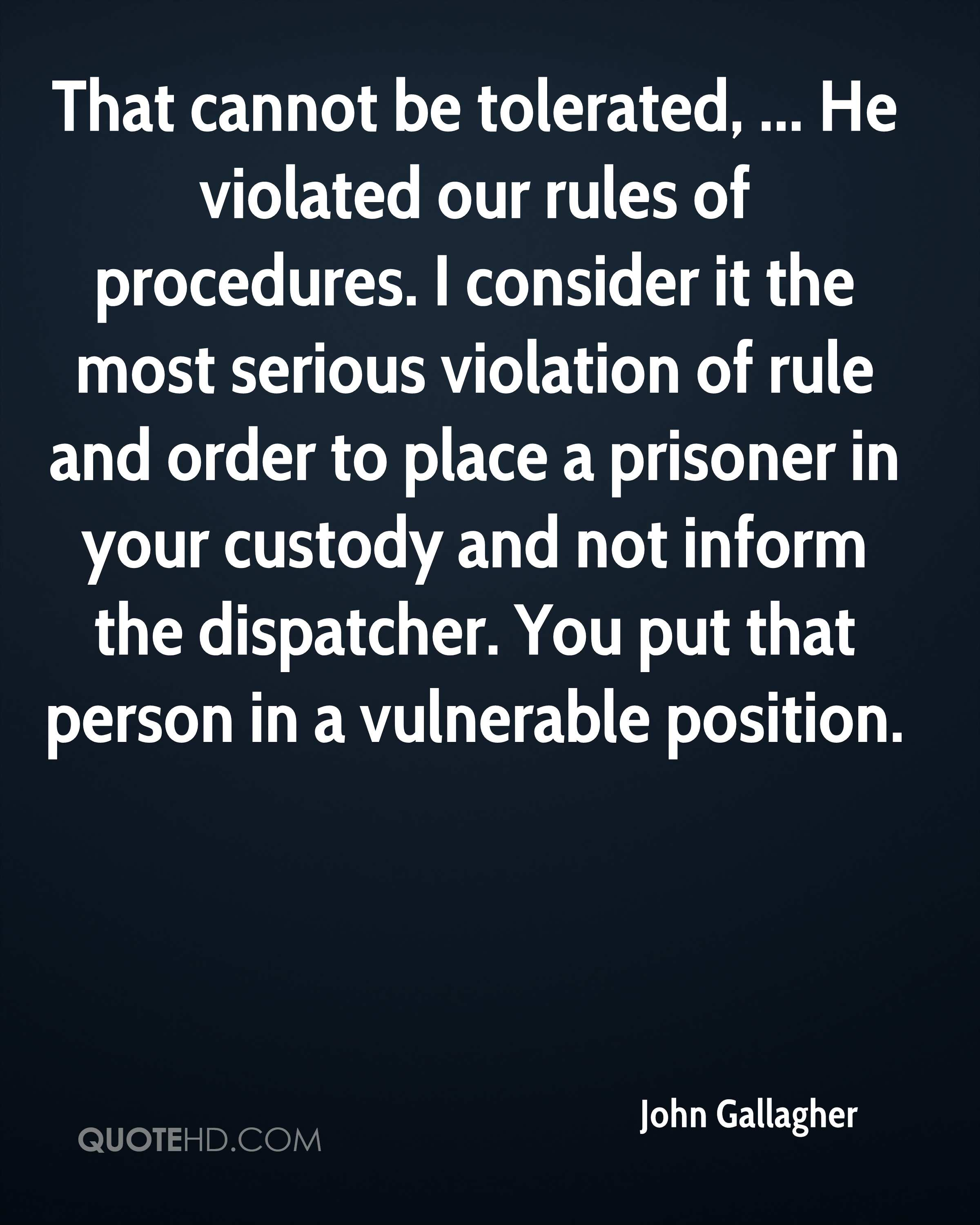 That cannot be tolerated, ... He violated our rules of procedures. I consider it the most serious violation of rule and order to place a prisoner in your custody and not inform the dispatcher. You put that person in a vulnerable position.
