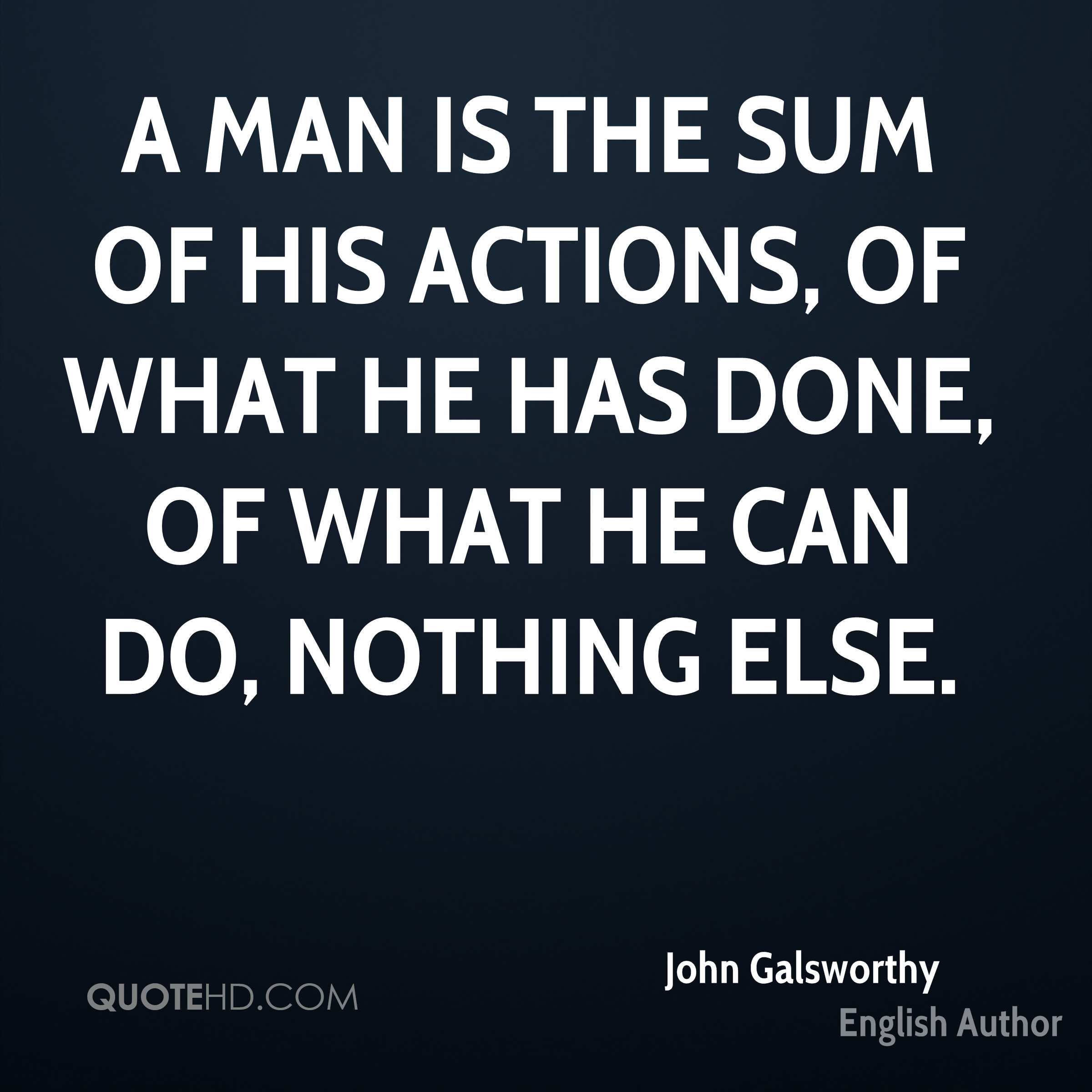 A man is the sum of his actions, of what he has done, of what he can do, Nothing else.