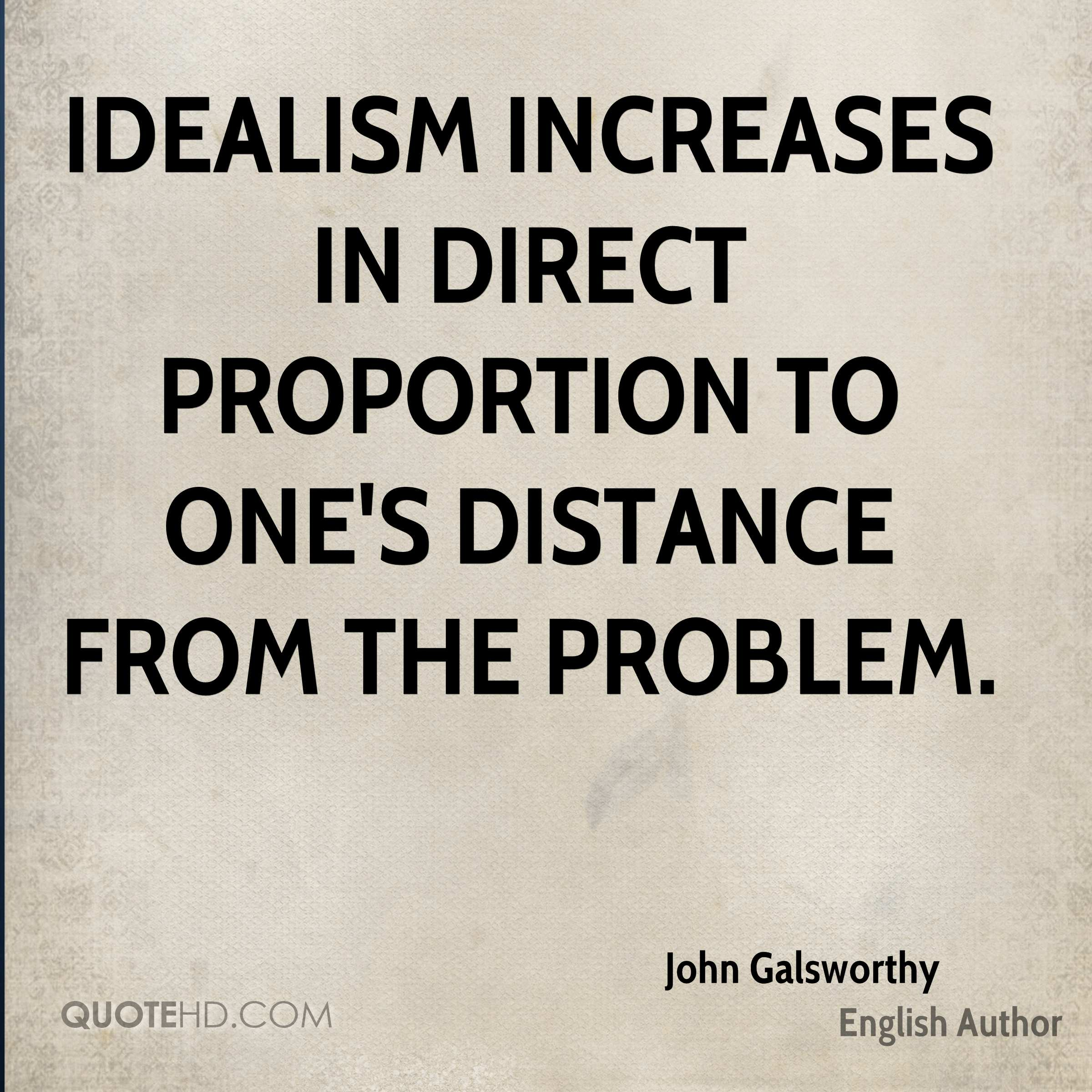 Idealism increases in direct proportion to one's distance from the problem.