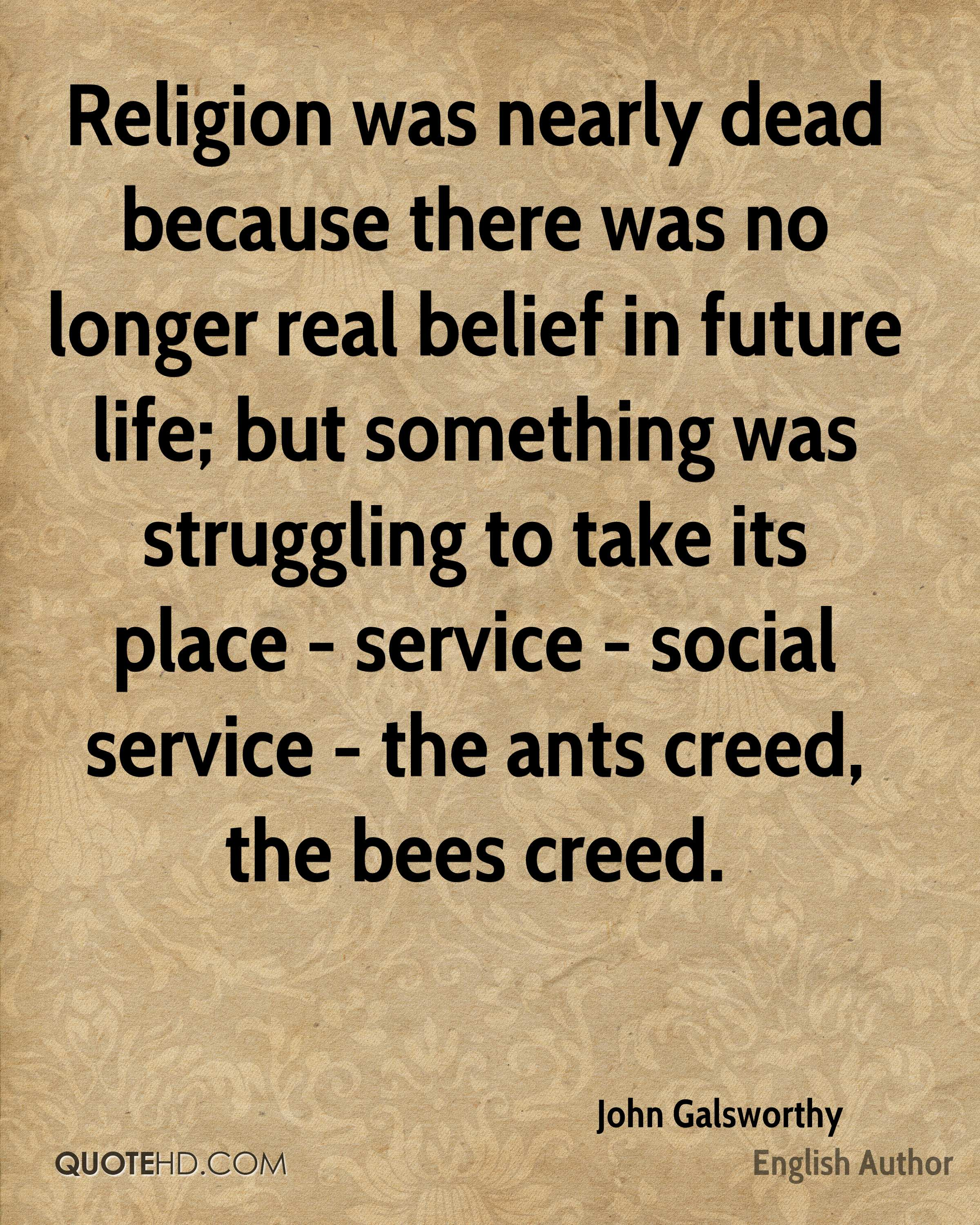 Religion was nearly dead because there was no longer real belief in future life; but something was struggling to take its place - service - social service - the ants creed, the bees creed.