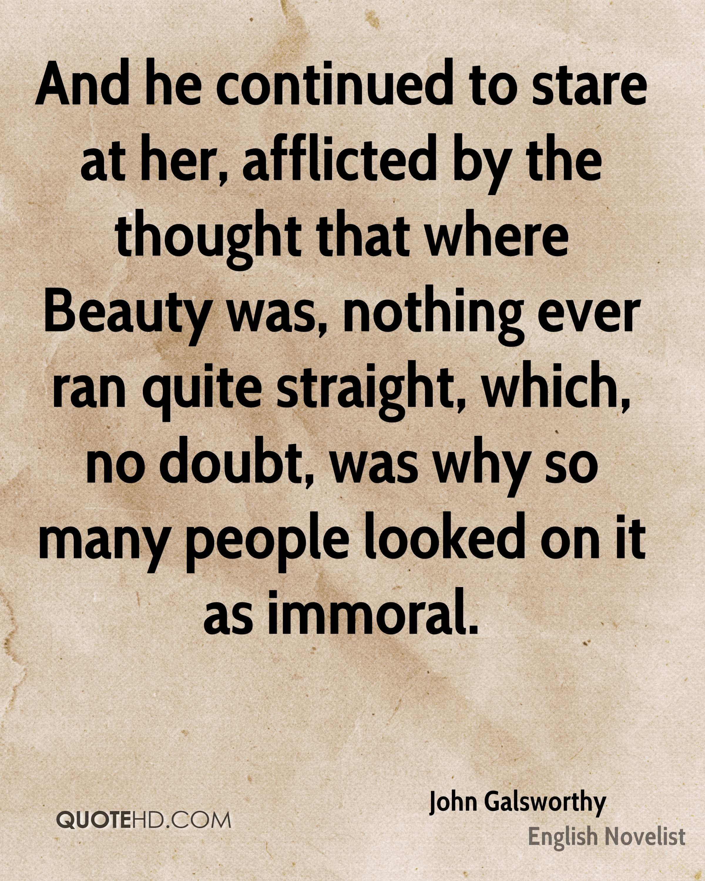 And he continued to stare at her, afflicted by the thought that where Beauty was, nothing ever ran quite straight, which, no doubt, was why so many people looked on it as immoral.
