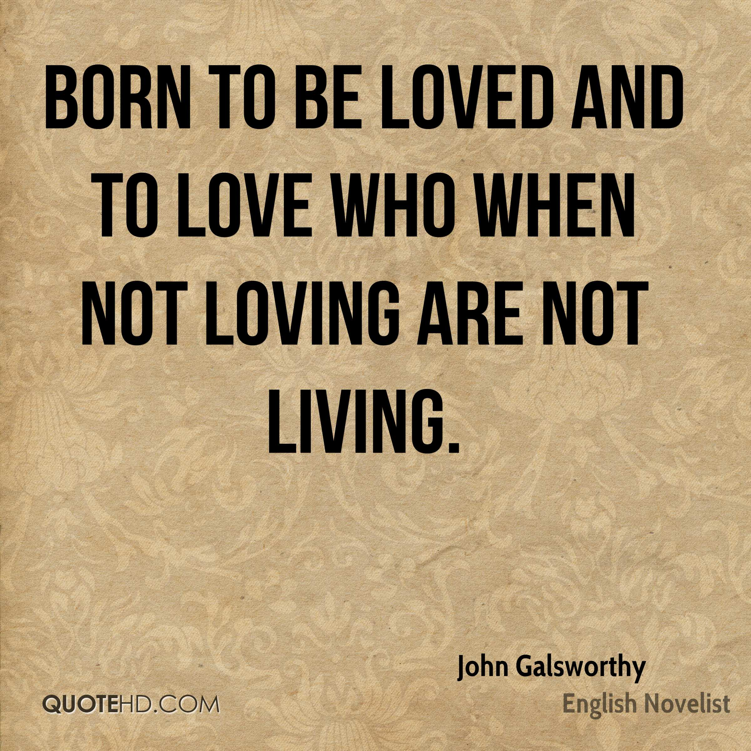 born to be loved and to love who when not loving are not living.