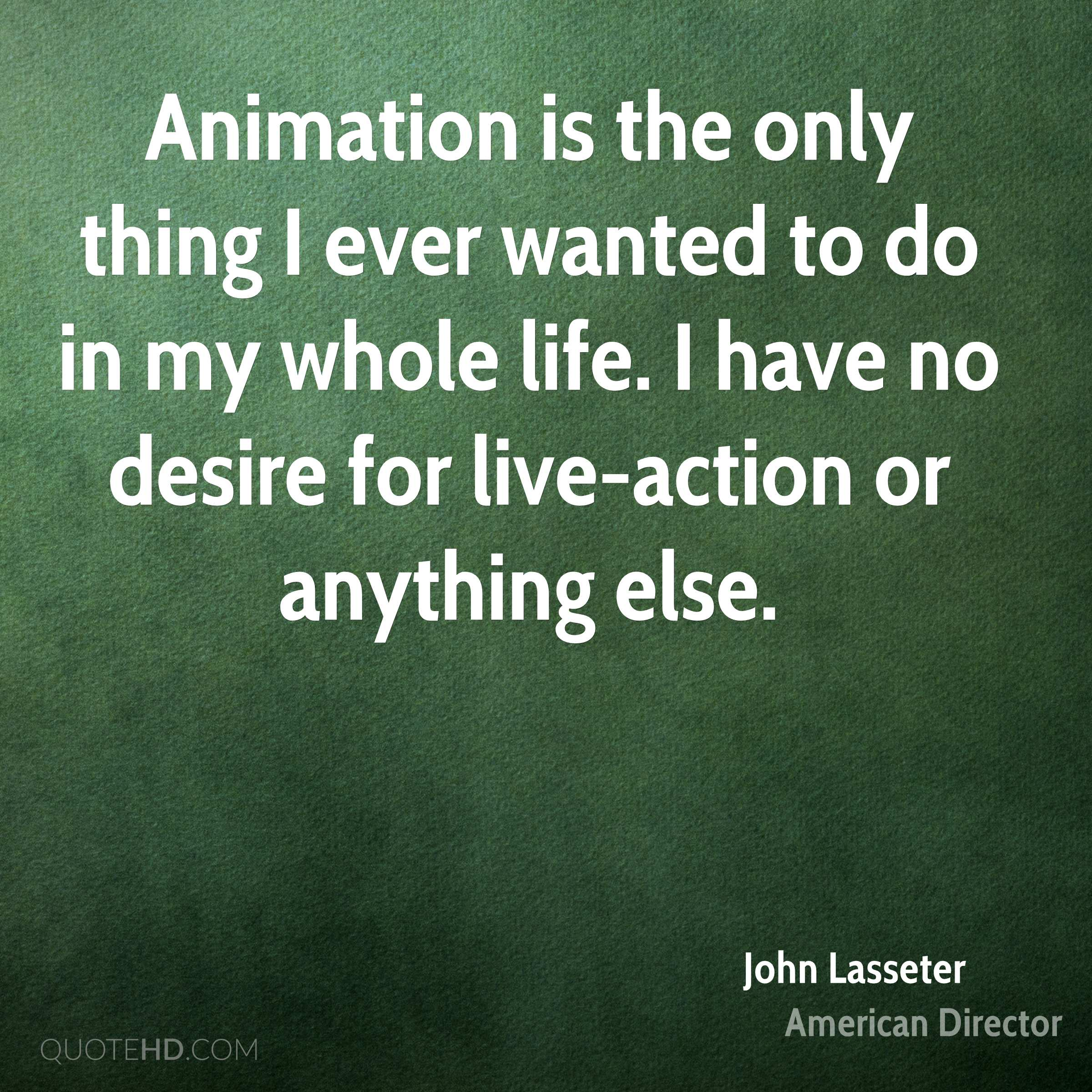 Animation is the only thing I ever wanted to do in my whole life. I have no desire for live-action or anything else.