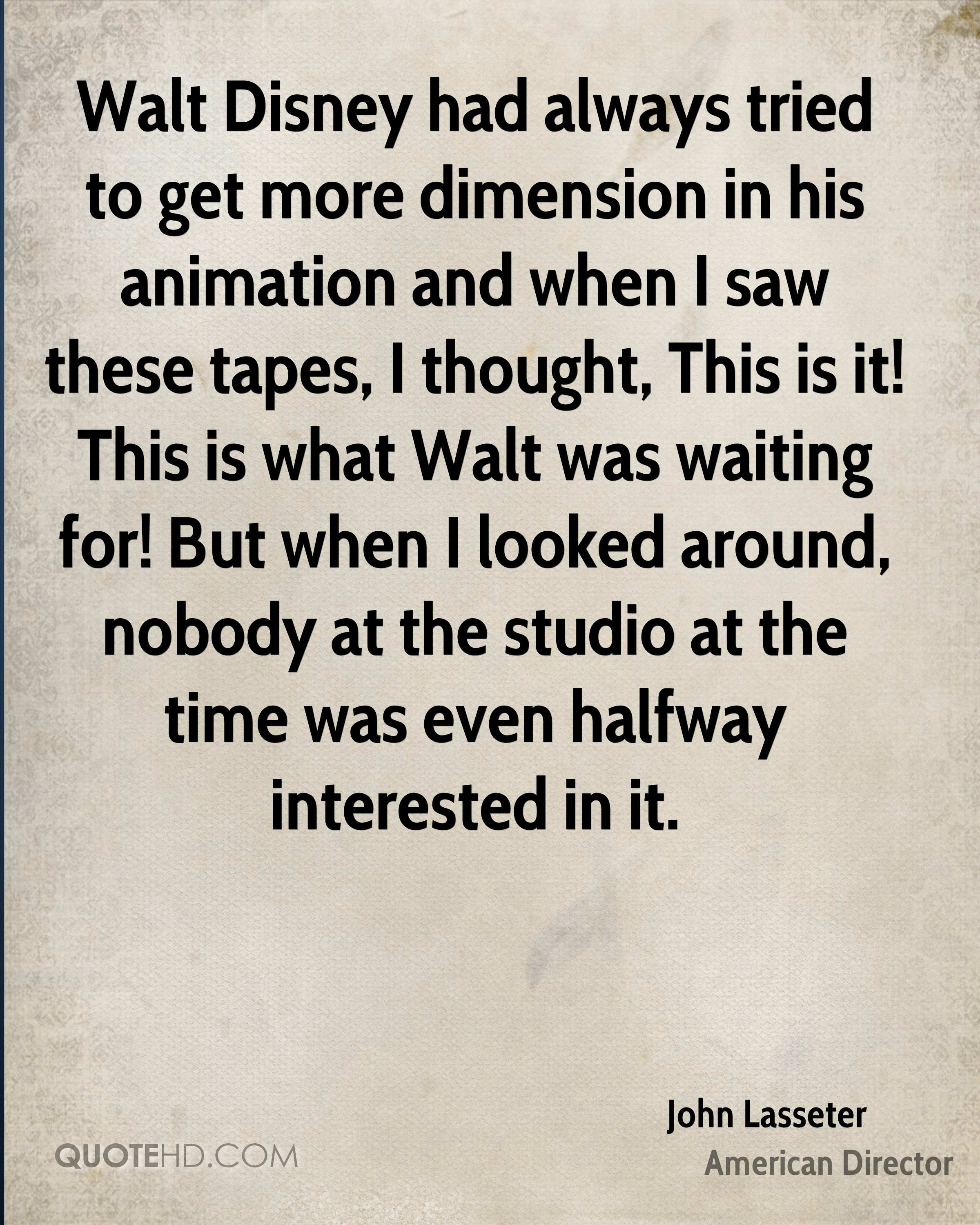 Walt Disney had always tried to get more dimension in his animation and when I saw these tapes, I thought, This is it! This is what Walt was waiting for! But when I looked around, nobody at the studio at the time was even halfway interested in it.