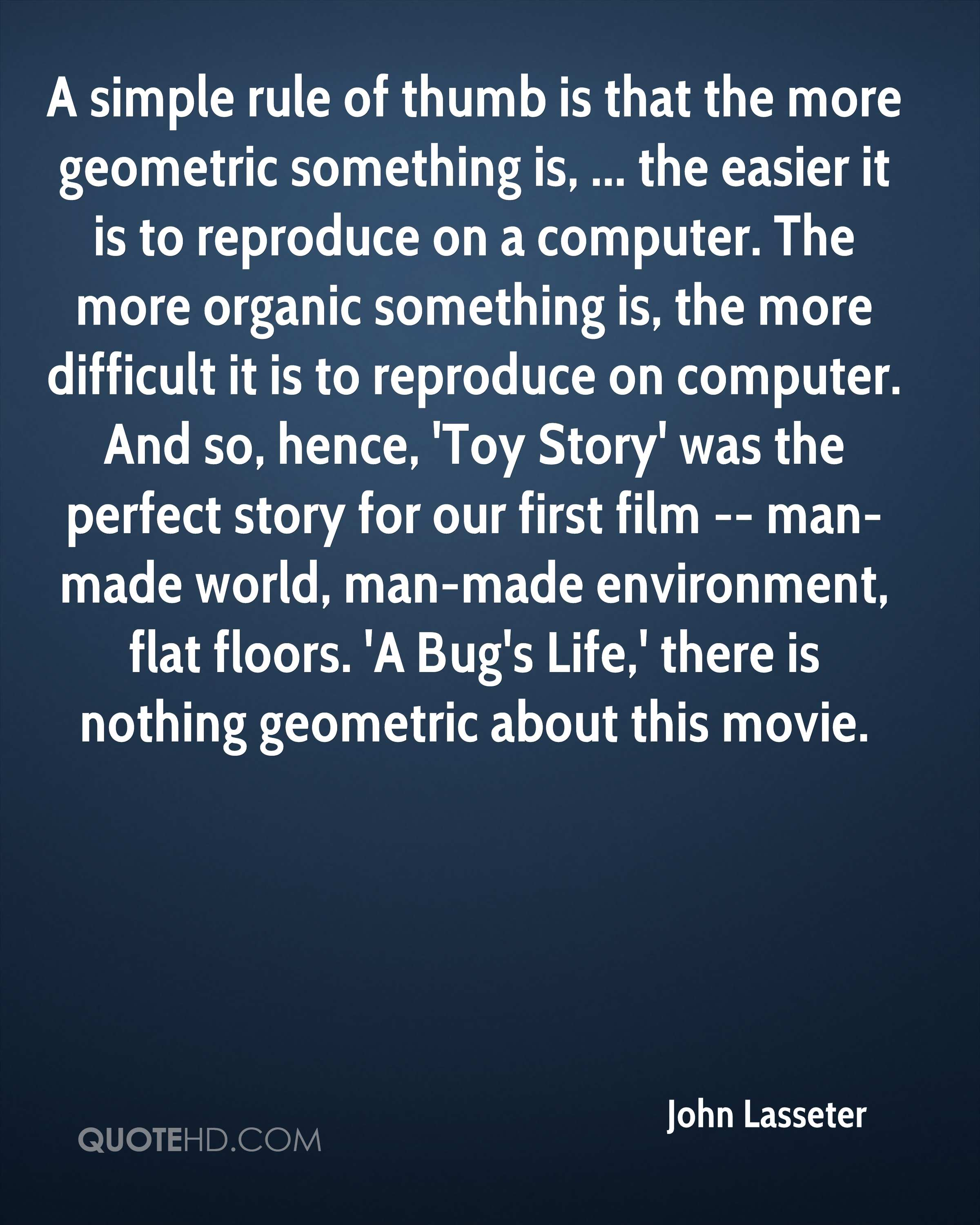 A simple rule of thumb is that the more geometric something is, ... the easier it is to reproduce on a computer. The more organic something is, the more difficult it is to reproduce on computer. And so, hence, 'Toy Story' was the perfect story for our first film -- man-made world, man-made environment, flat floors. 'A Bug's Life,' there is nothing geometric about this movie.