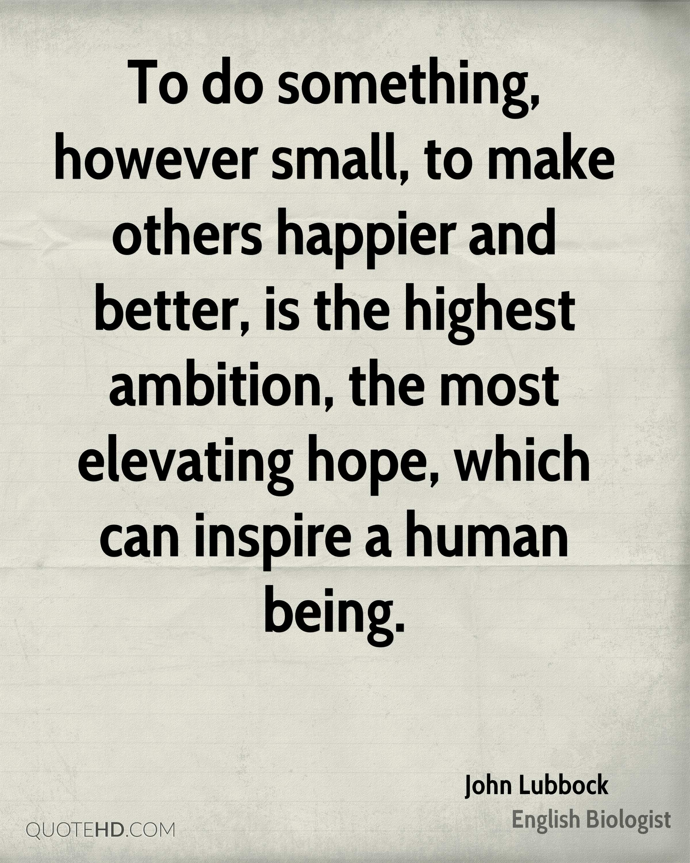 To do something, however small, to make others happier and better, is the highest ambition, the most elevating hope, which can inspire a human being.