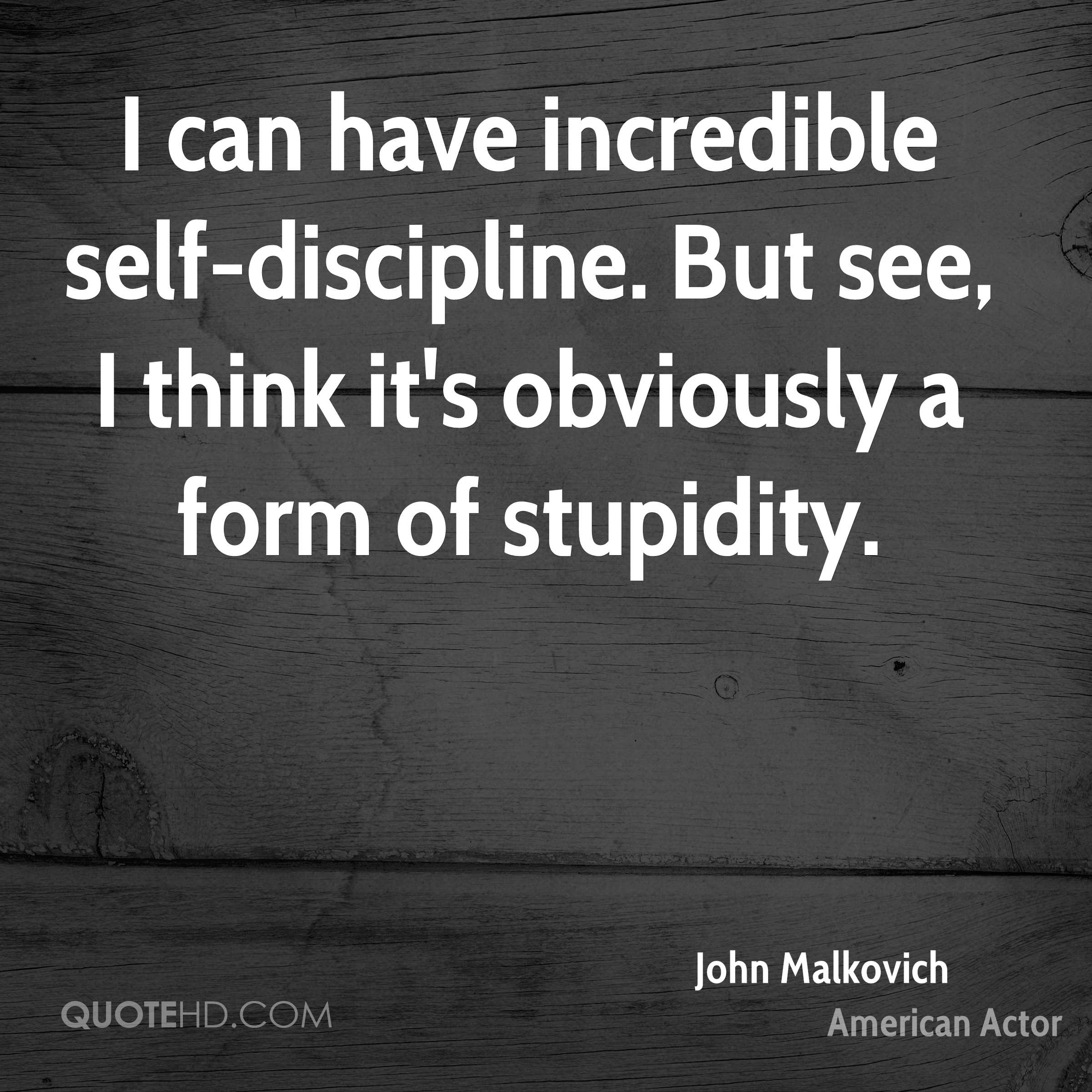 I can have incredible self-discipline. But see, I think it's obviously a form of stupidity.