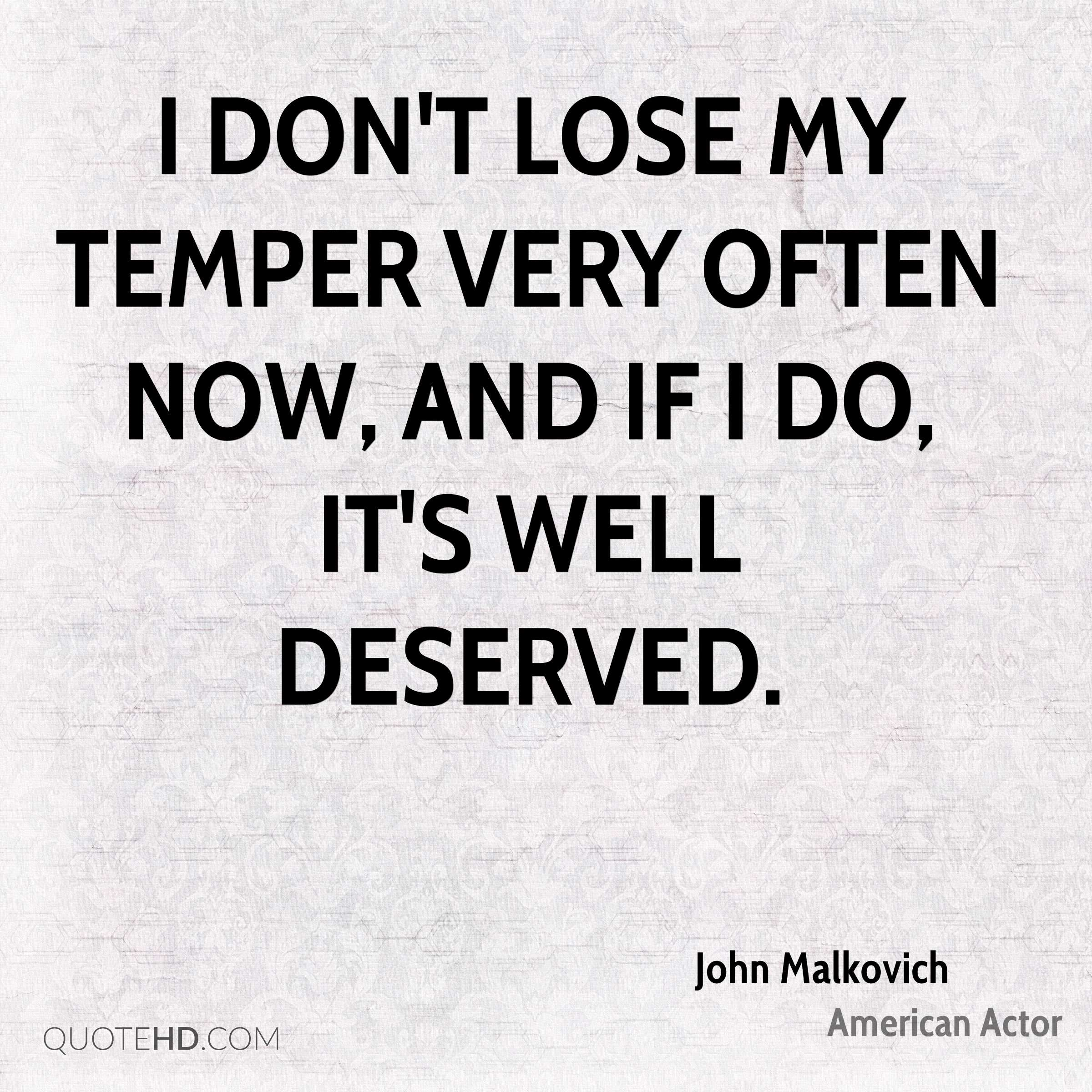 I don't lose my temper very often now, and if I do, it's well deserved.