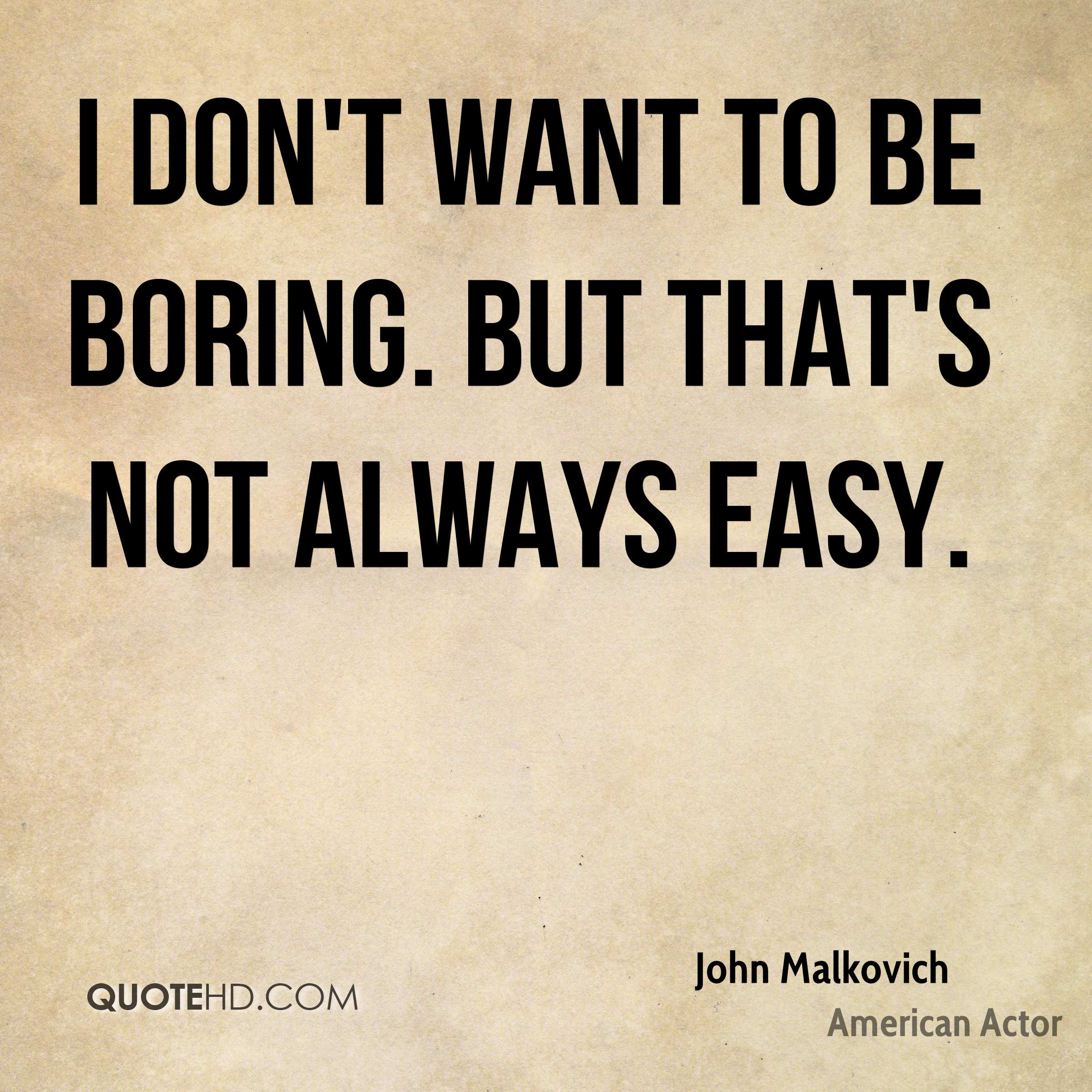 I don't want to be boring. But that's not always easy.
