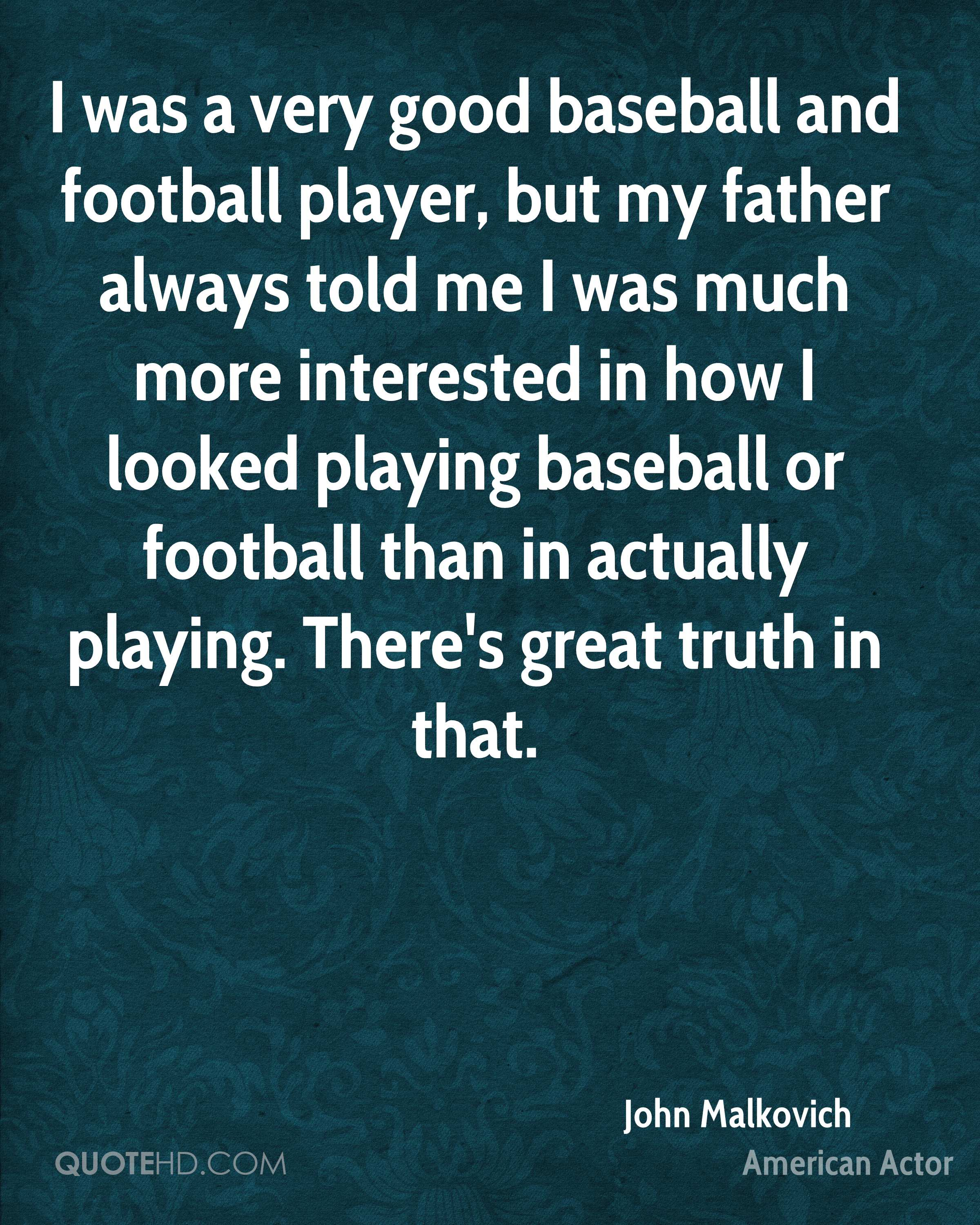 I was a very good baseball and football player, but my father always told me I was much more interested in how I looked playing baseball or football than in actually playing. There's great truth in that.