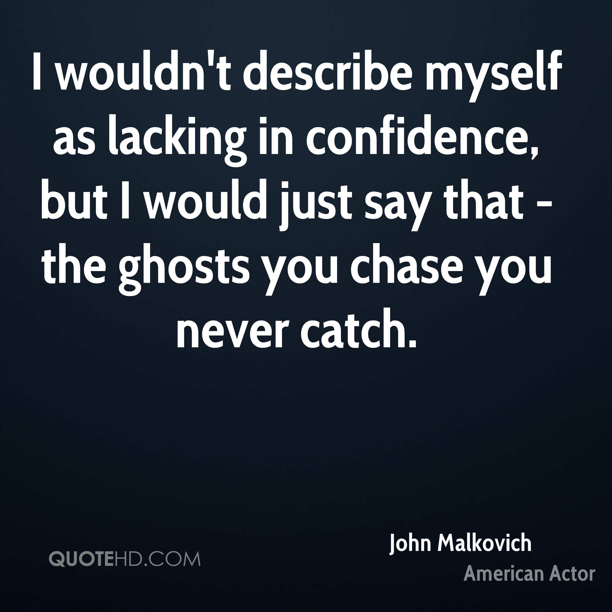 I wouldn't describe myself as lacking in confidence, but I would just say that - the ghosts you chase you never catch.