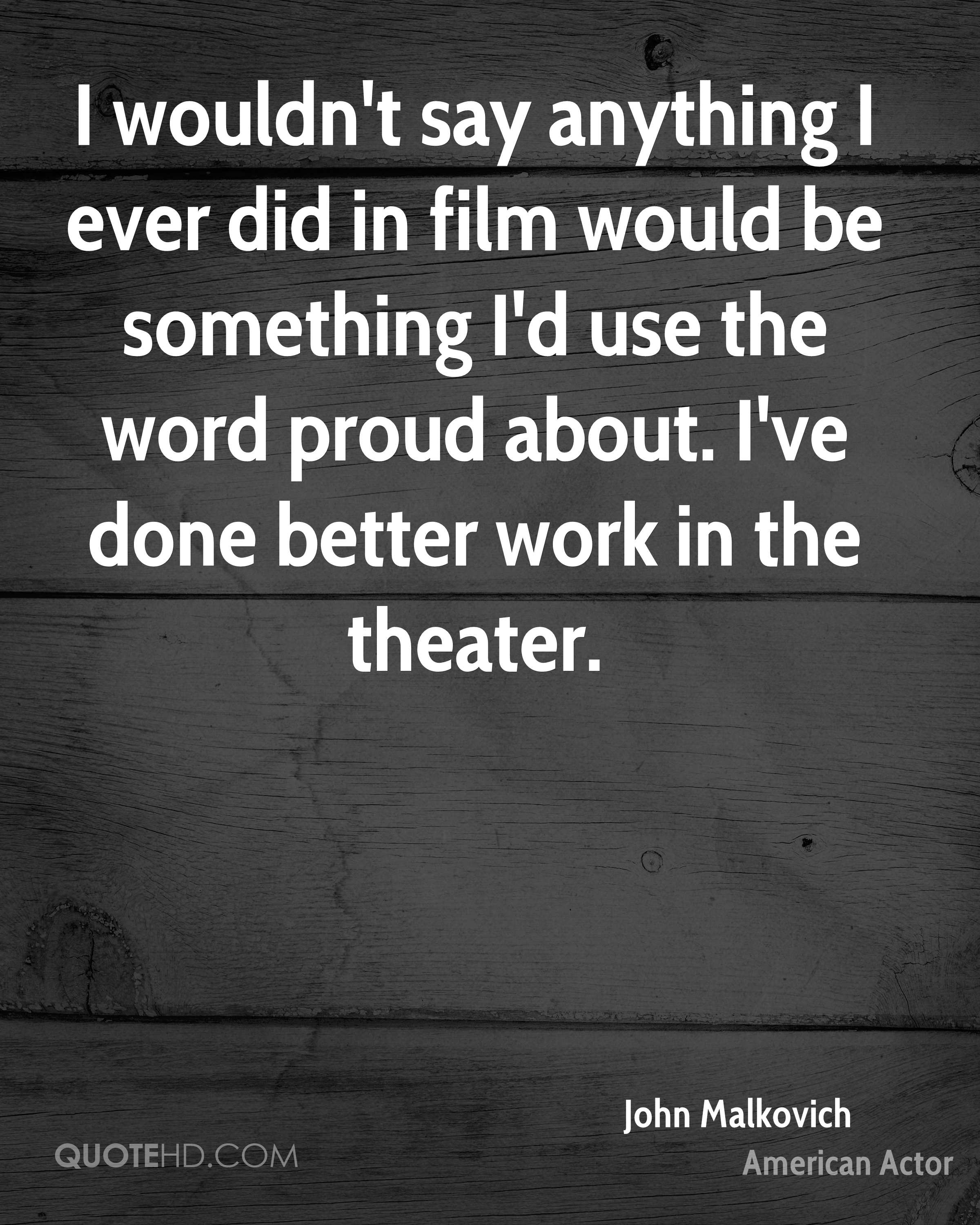I wouldn't say anything I ever did in film would be something I'd use the word proud about. I've done better work in the theater.