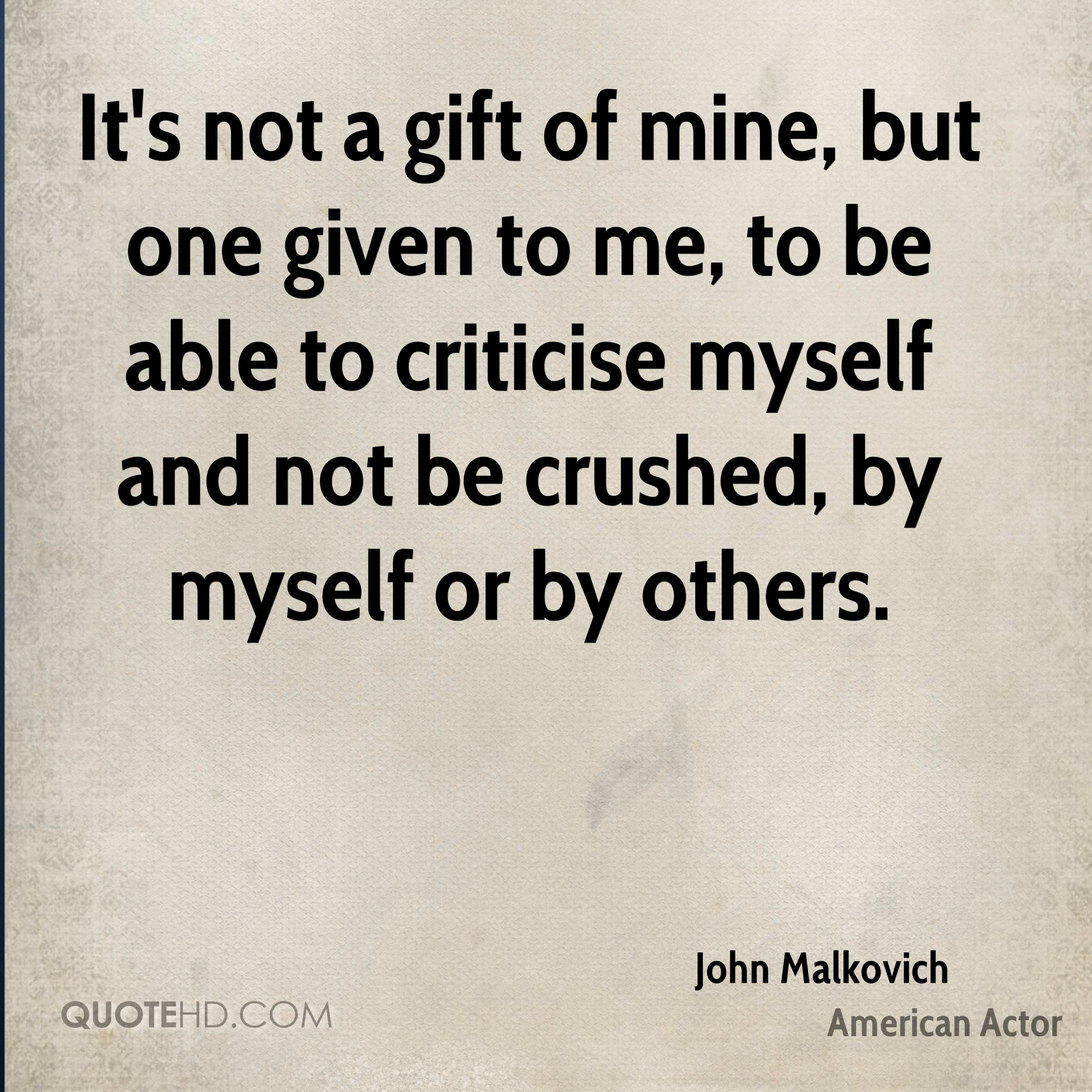 It's not a gift of mine, but one given to me, to be able to criticise myself and not be crushed, by myself or by others.