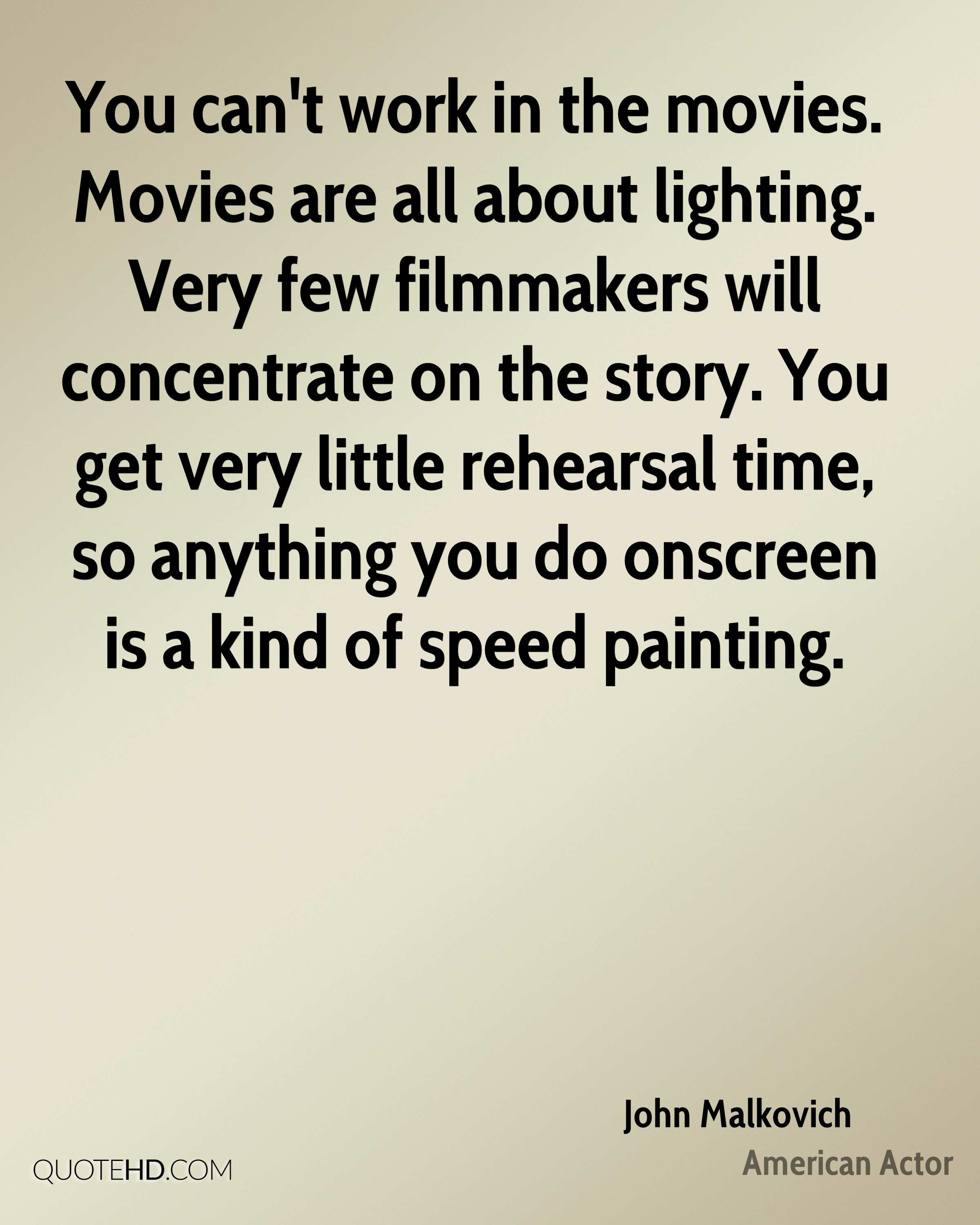 You can't work in the movies. Movies are all about lighting. Very few filmmakers will concentrate on the story. You get very little rehearsal time, so anything you do onscreen is a kind of speed painting.